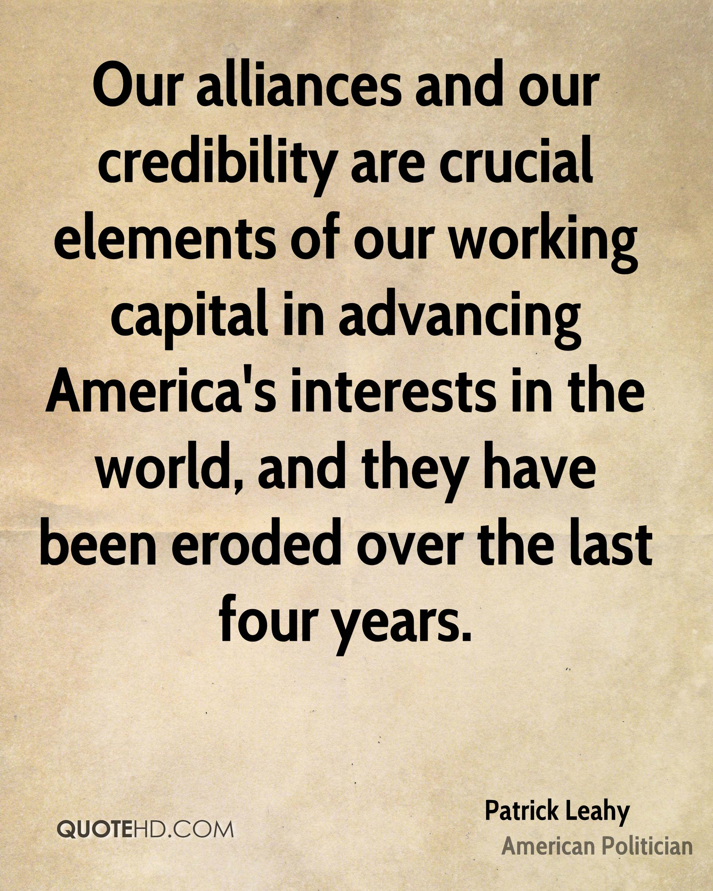 Our alliances and our credibility are crucial elements of our working capital in advancing America's interests in the world, and they have been eroded over the last four years.