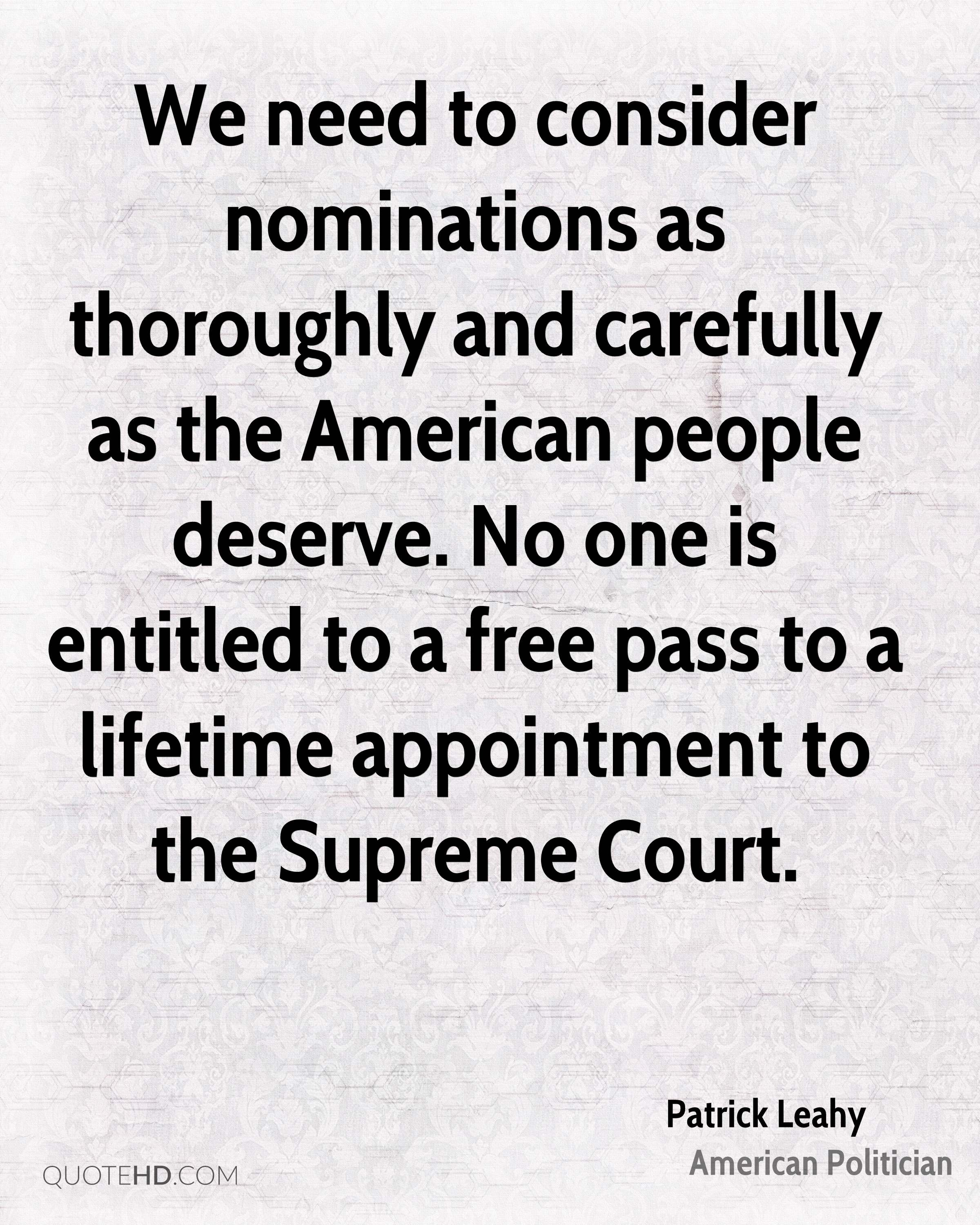 We need to consider nominations as thoroughly and carefully as the American people deserve. No one is entitled to a free pass to a lifetime appointment to the Supreme Court.