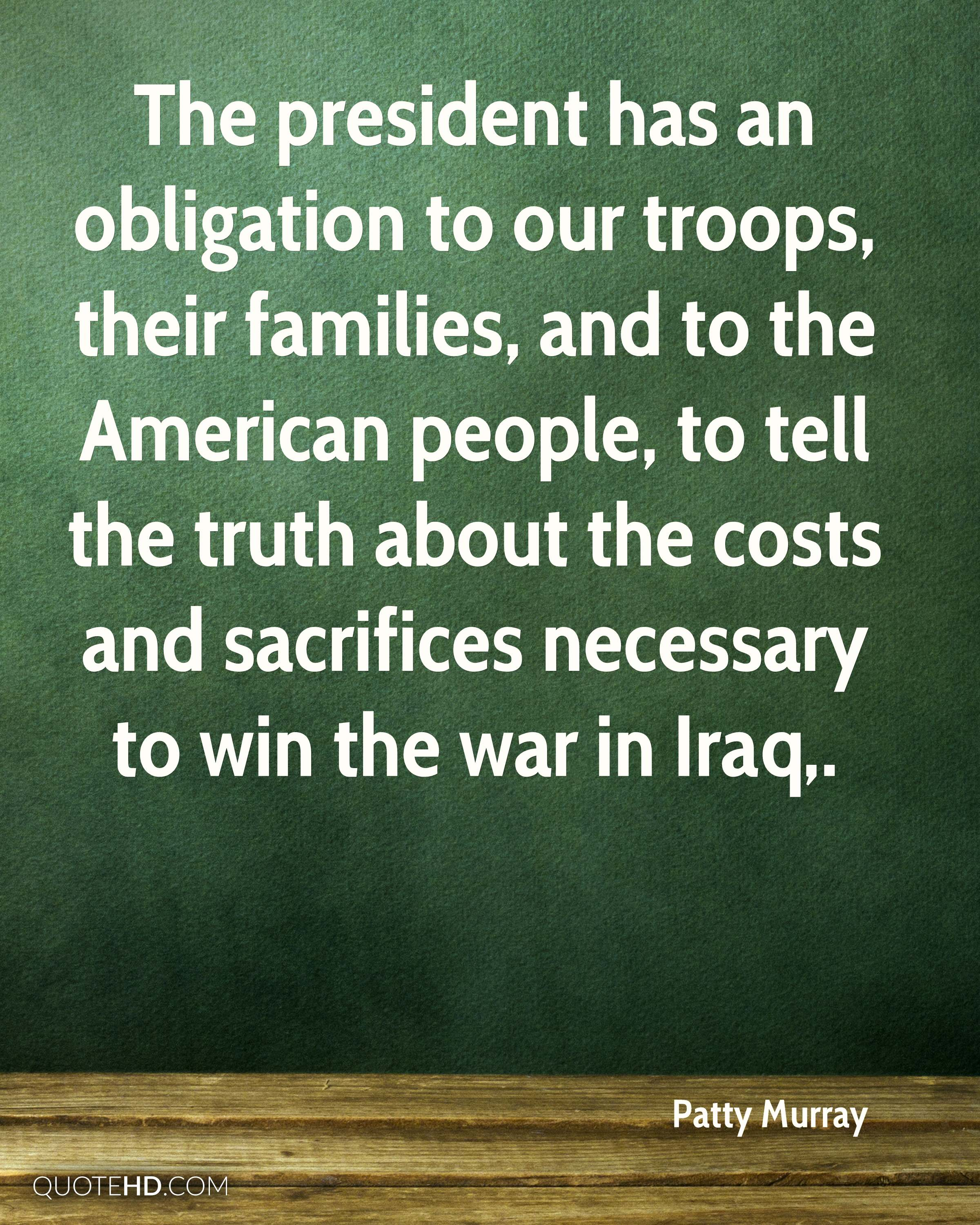 The president has an obligation to our troops, their families, and to the American people, to tell the truth about the costs and sacrifices necessary to win the war in Iraq.