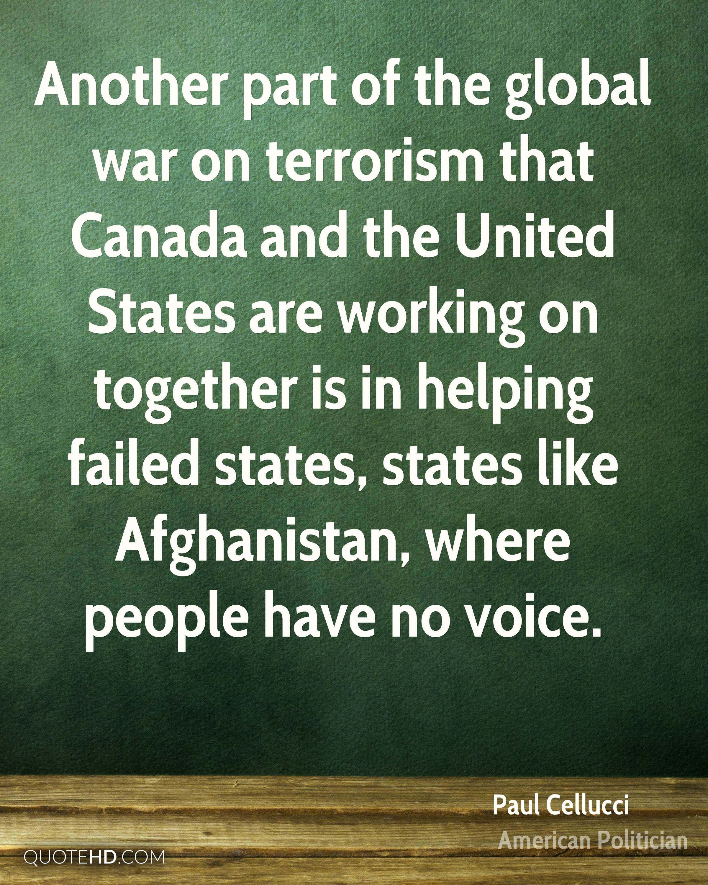 Another part of the global war on terrorism that Canada and the United States are working on together is in helping failed states, states like Afghanistan, where people have no voice.