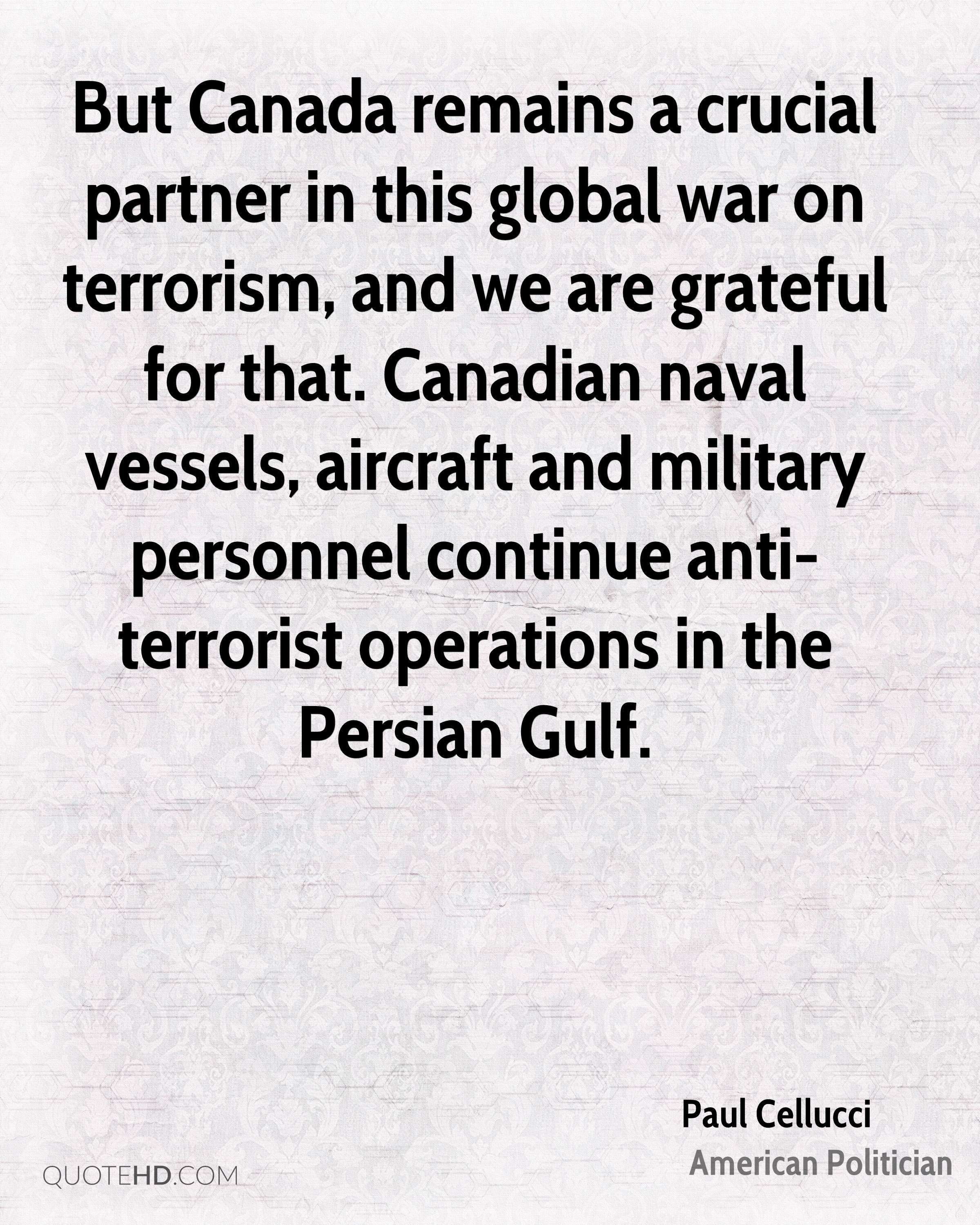 But Canada remains a crucial partner in this global war on terrorism, and we are grateful for that. Canadian naval vessels, aircraft and military personnel continue anti-terrorist operations in the Persian Gulf.