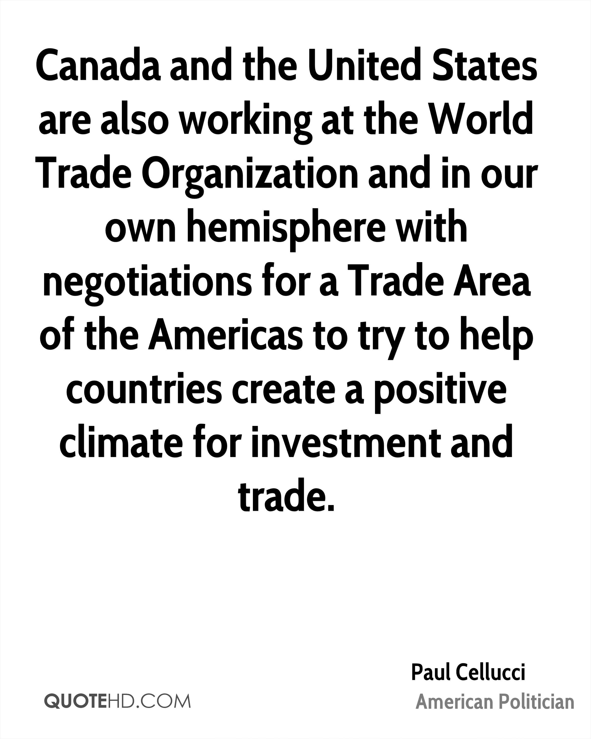 Canada and the United States are also working at the World Trade Organization and in our own hemisphere with negotiations for a Trade Area of the Americas to try to help countries create a positive climate for investment and trade.