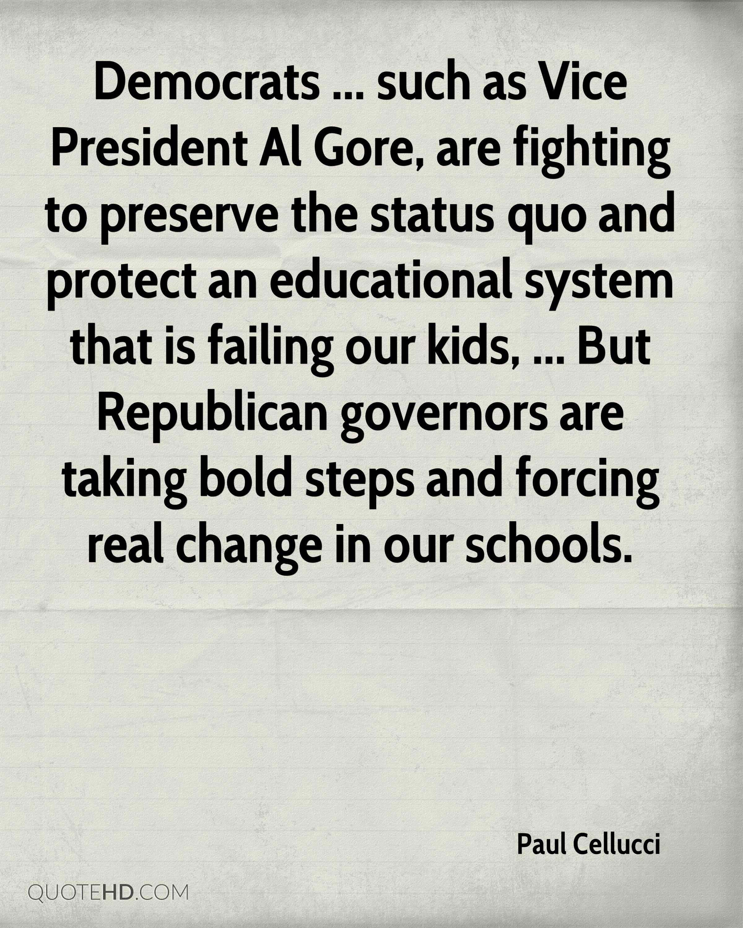 Democrats ... such as Vice President Al Gore, are fighting to preserve the status quo and protect an educational system that is failing our kids, ... But Republican governors are taking bold steps and forcing real change in our schools.