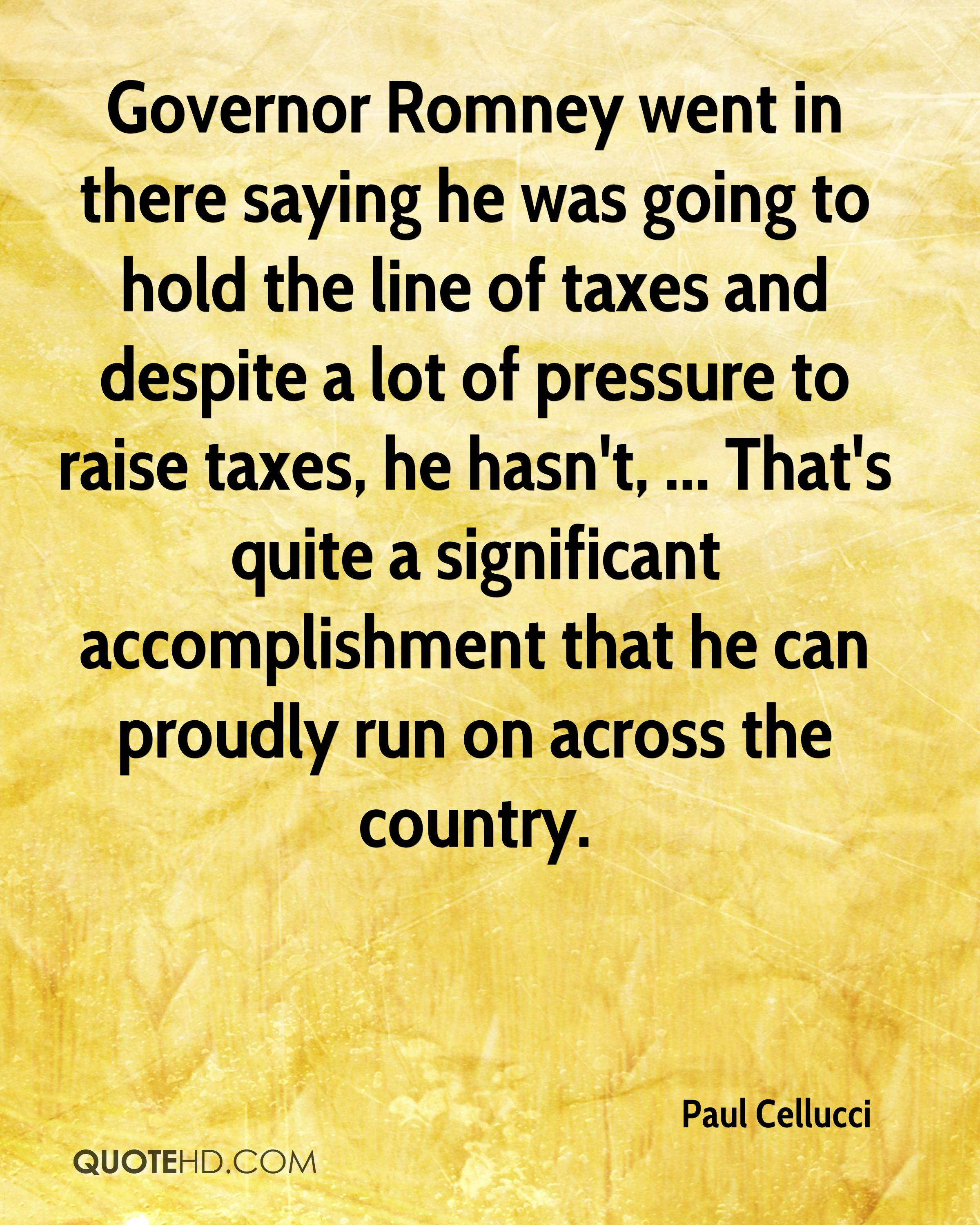 Governor Romney went in there saying he was going to hold the line of taxes and despite a lot of pressure to raise taxes, he hasn't, ... That's quite a significant accomplishment that he can proudly run on across the country.