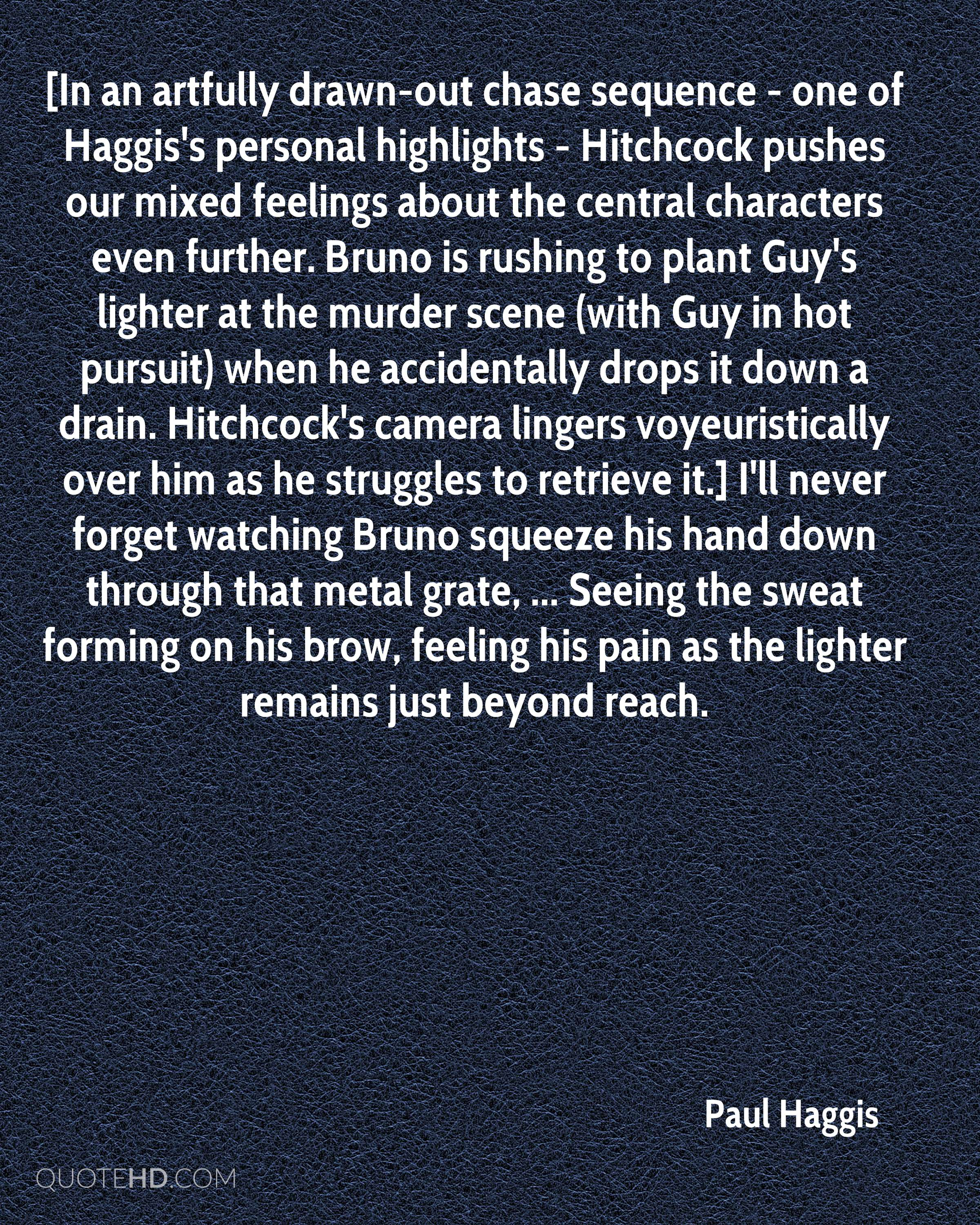 [In an artfully drawn-out chase sequence - one of Haggis's personal highlights - Hitchcock pushes our mixed feelings about the central characters even further. Bruno is rushing to plant Guy's lighter at the murder scene (with Guy in hot pursuit) when he accidentally drops it down a drain. Hitchcock's camera lingers voyeuristically over him as he struggles to retrieve it.] I'll never forget watching Bruno squeeze his hand down through that metal grate, ... Seeing the sweat forming on his brow, feeling his pain as the lighter remains just beyond reach.