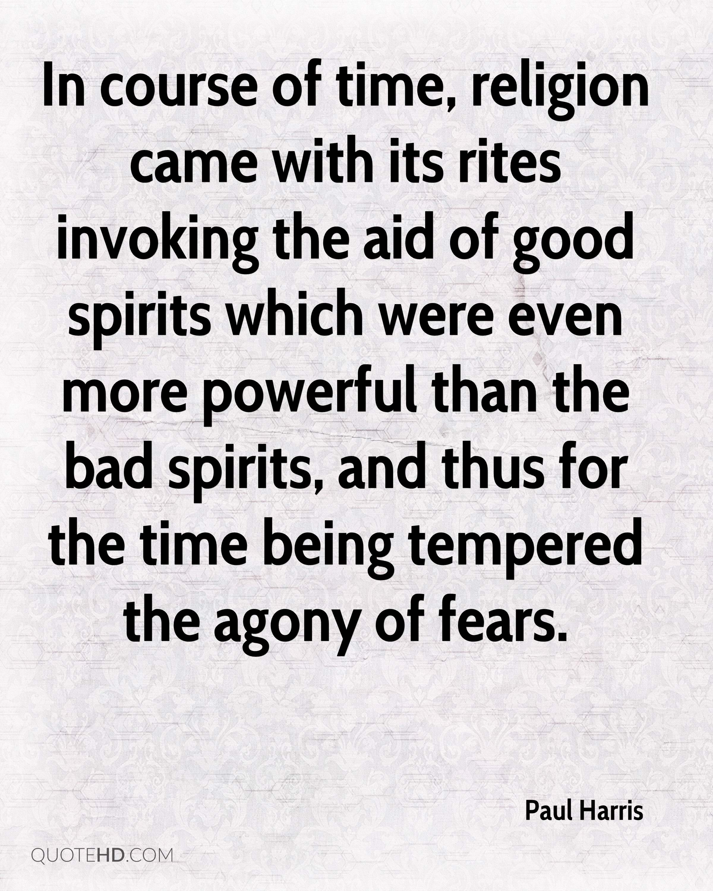 In course of time, religion came with its rites invoking the aid of good spirits which were even more powerful than the bad spirits, and thus for the time being tempered the agony of fears.