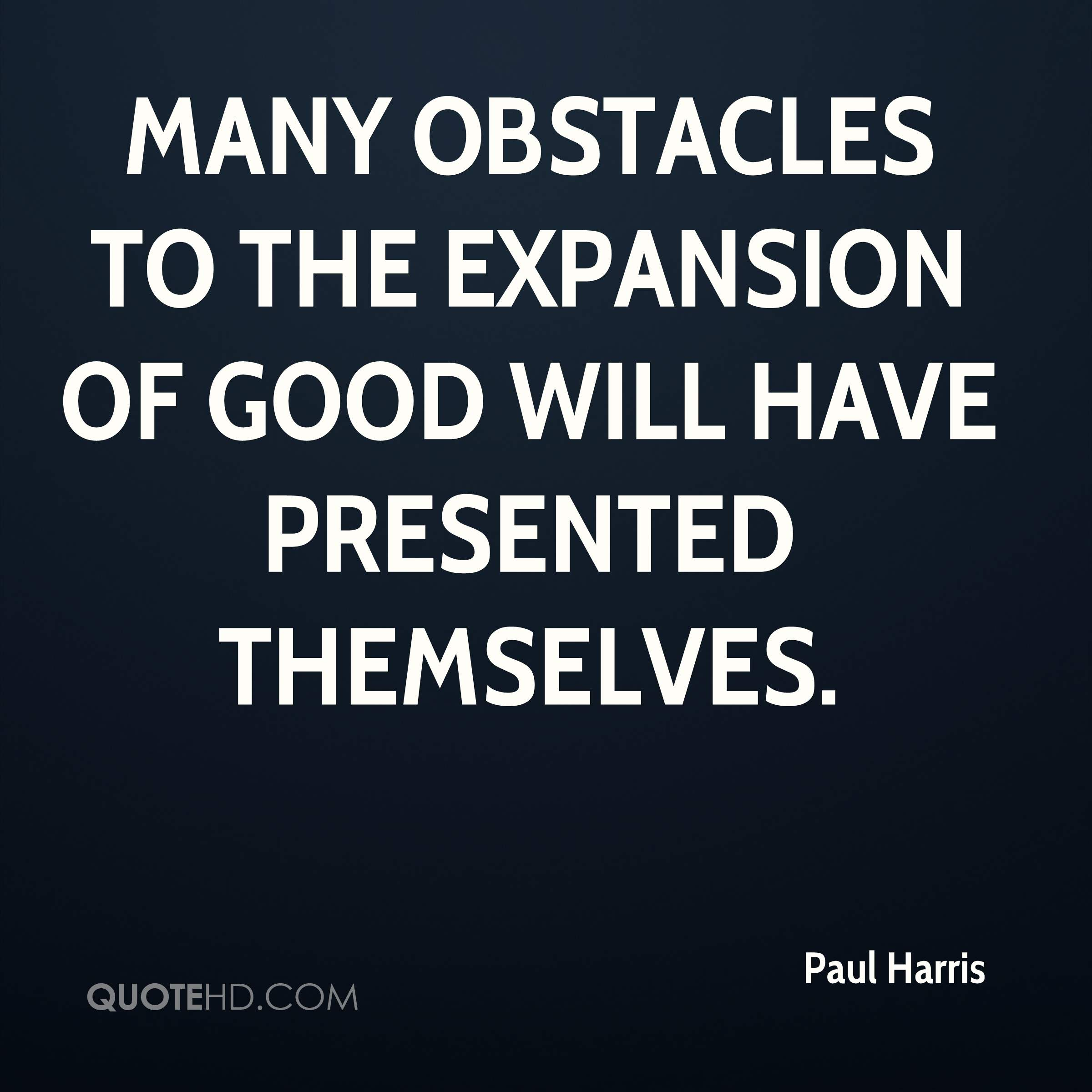Many obstacles to the expansion of good will have presented themselves.