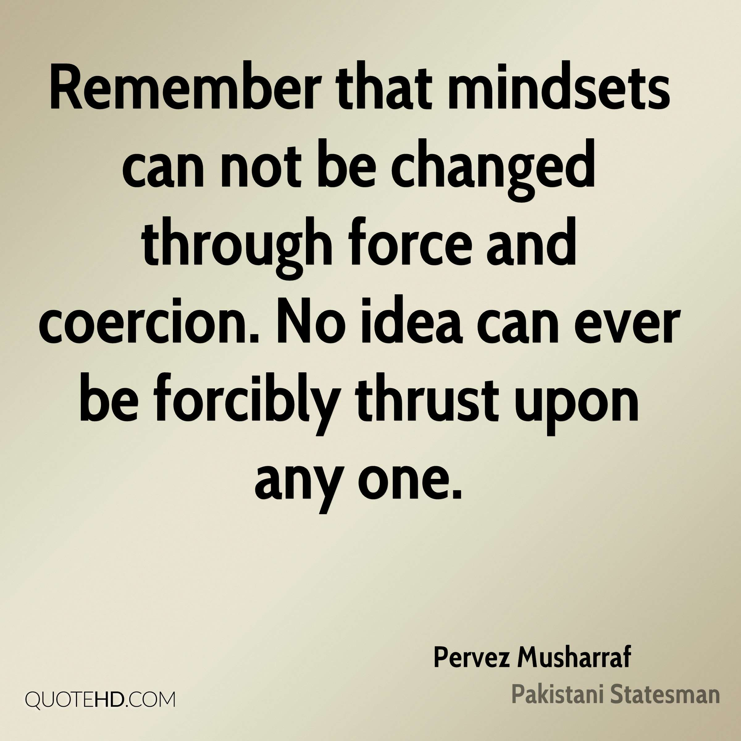Remember that mindsets can not be changed through force and coercion. No idea can ever be forcibly thrust upon any one.