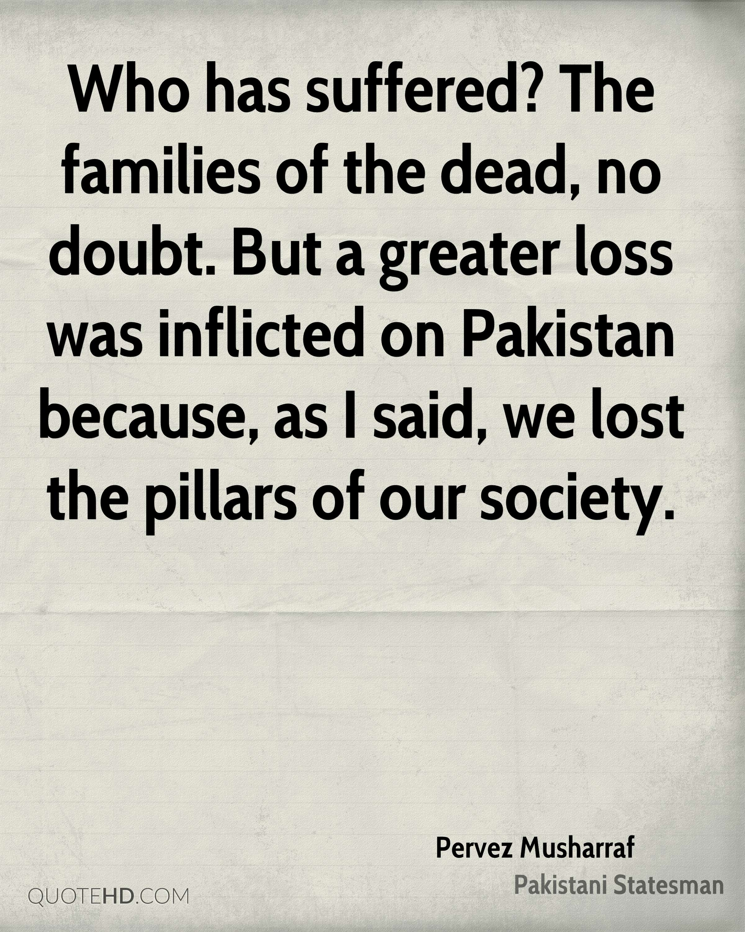 Who has suffered? The families of the dead, no doubt. But a greater loss was inflicted on Pakistan because, as I said, we lost the pillars of our society.