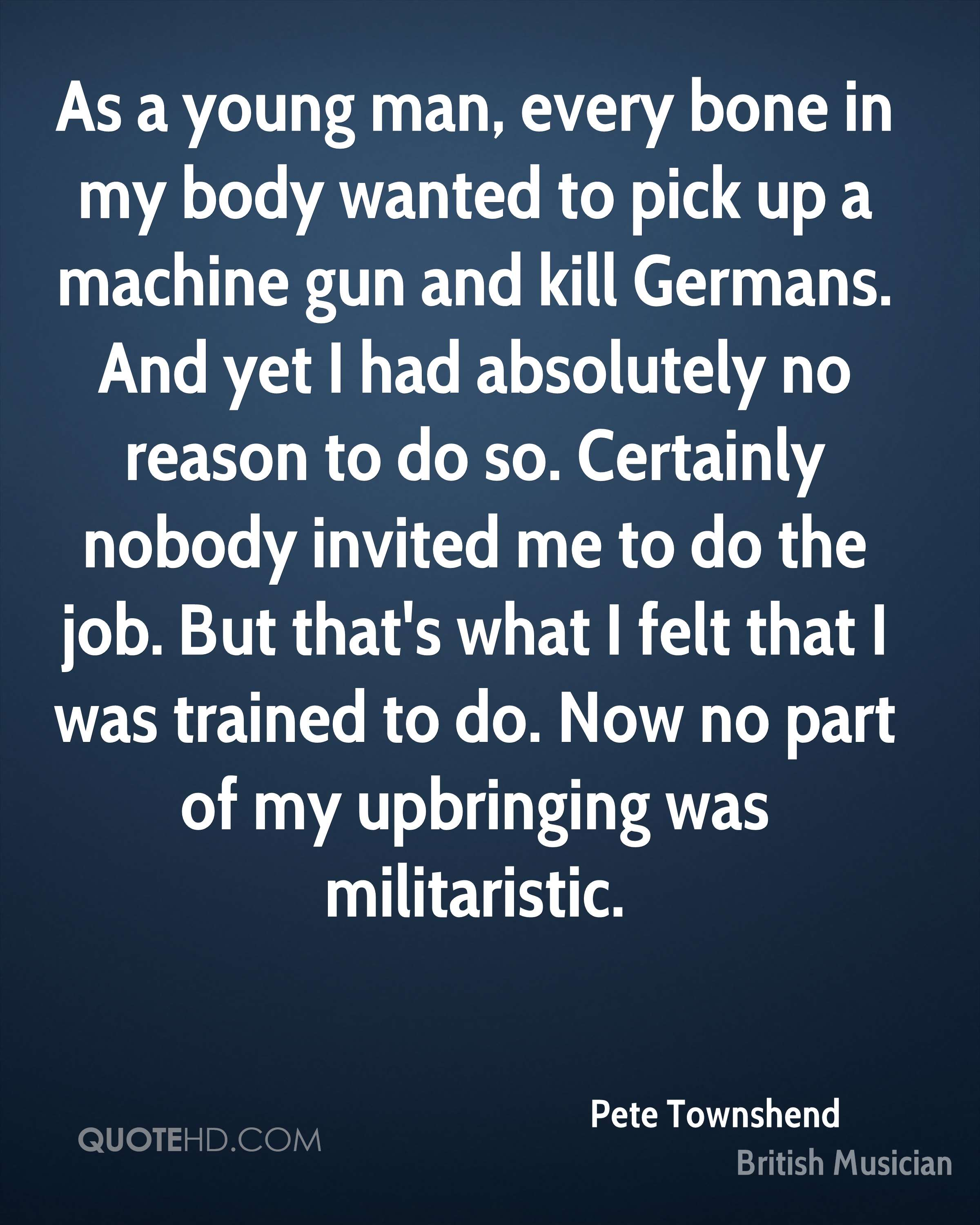 As a young man, every bone in my body wanted to pick up a machine gun and kill Germans. And yet I had absolutely no reason to do so. Certainly nobody invited me to do the job. But that's what I felt that I was trained to do. Now no part of my upbringing was militaristic.