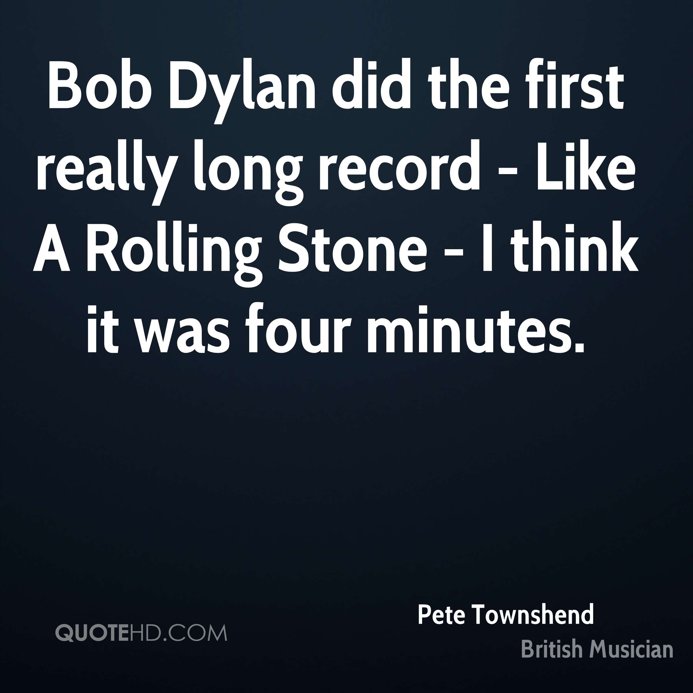 Bob Dylan did the first really long record - Like A Rolling Stone - I think it was four minutes.