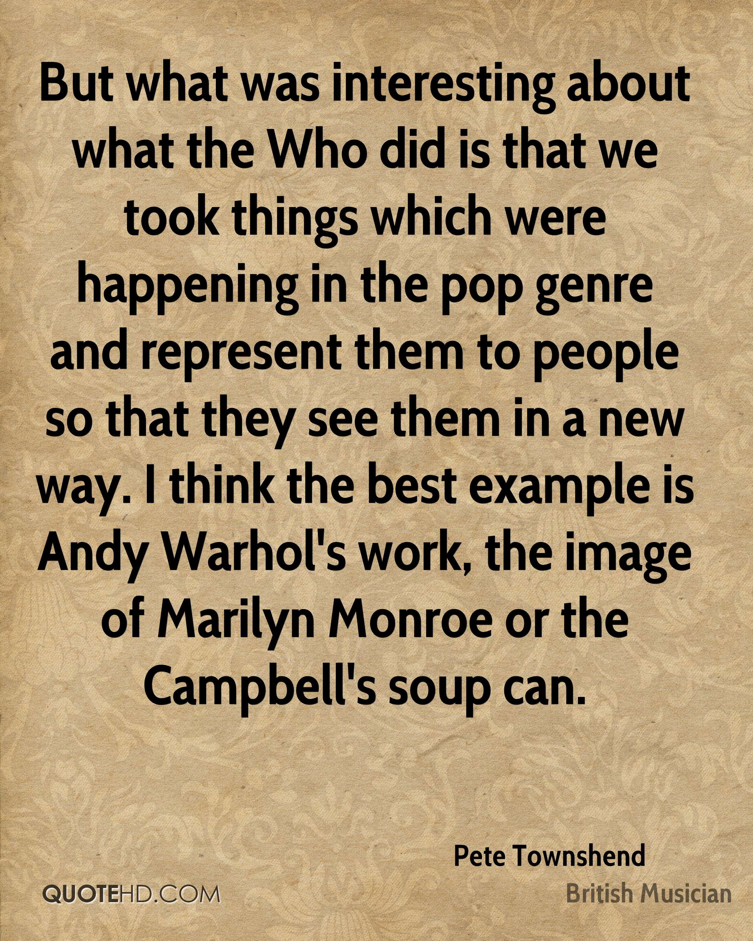 But what was interesting about what the Who did is that we took things which were happening in the pop genre and represent them to people so that they see them in a new way. I think the best example is Andy Warhol's work, the image of Marilyn Monroe or the Campbell's soup can.