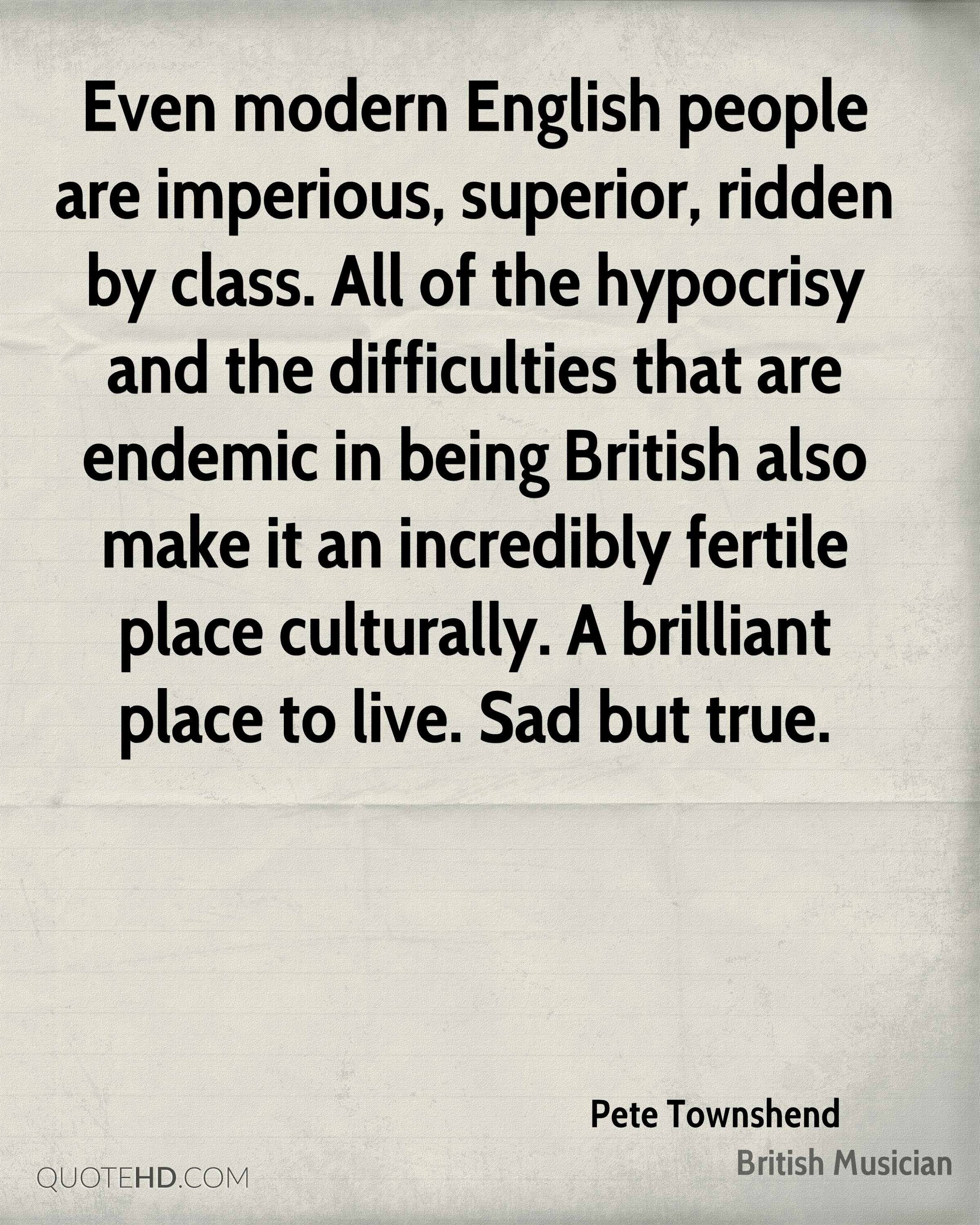 Even modern English people are imperious, superior, ridden by class. All of the hypocrisy and the difficulties that are endemic in being British also make it an incredibly fertile place culturally. A brilliant place to live. Sad but true.