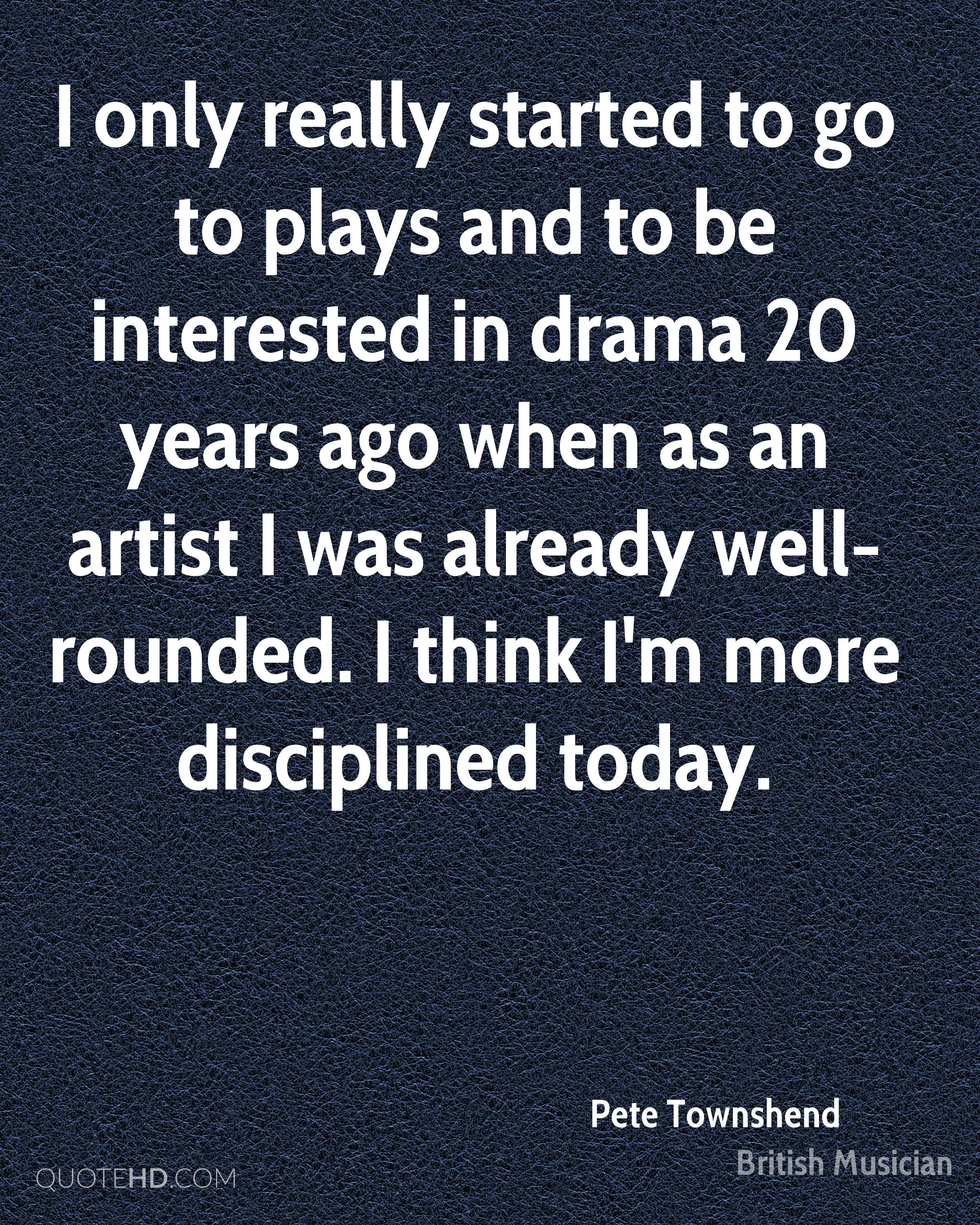 I only really started to go to plays and to be interested in drama 20 years ago when as an artist I was already well-rounded. I think I'm more disciplined today.