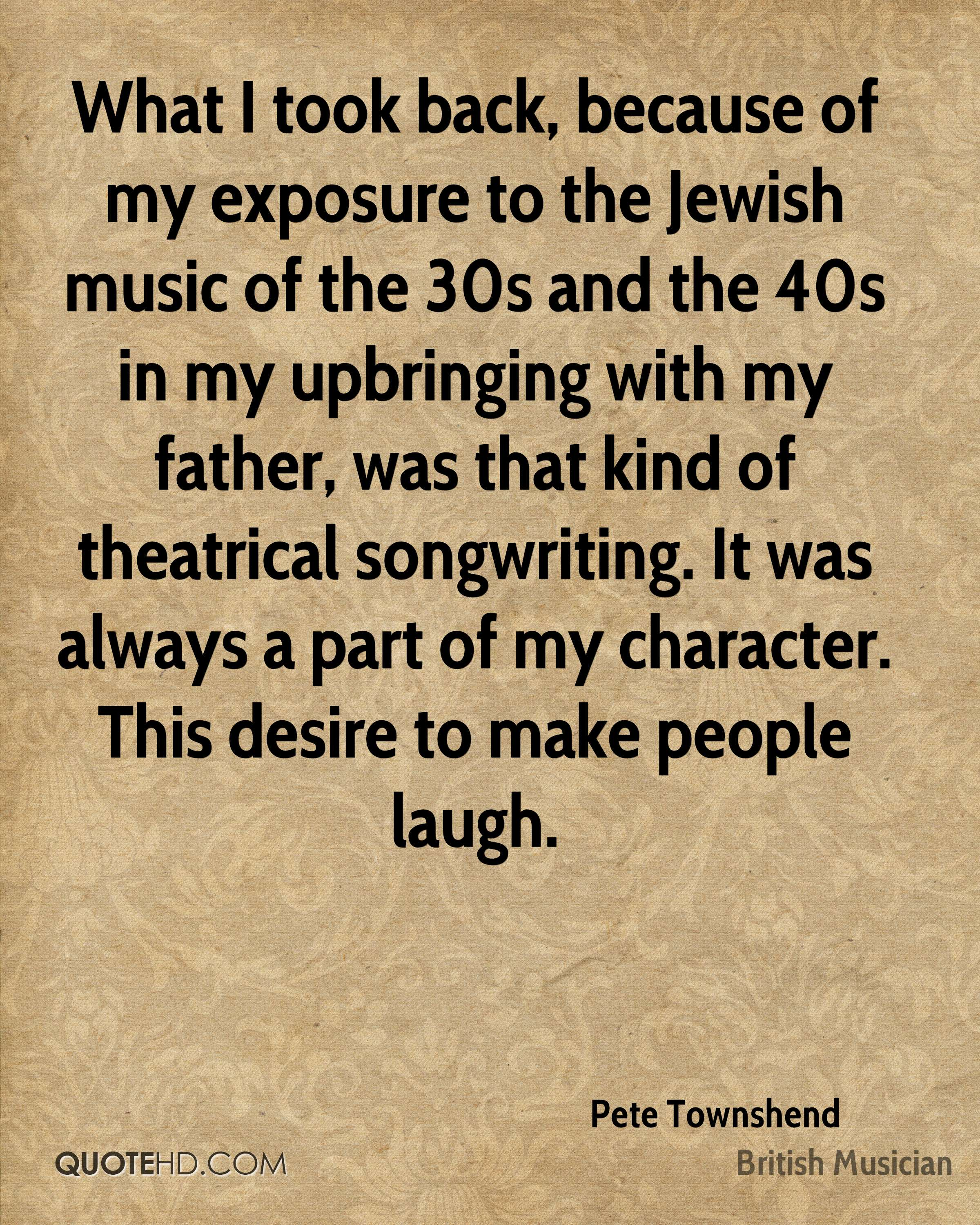 What I took back, because of my exposure to the Jewish music of the 30s and the 40s in my upbringing with my father, was that kind of theatrical songwriting. It was always a part of my character. This desire to make people laugh.