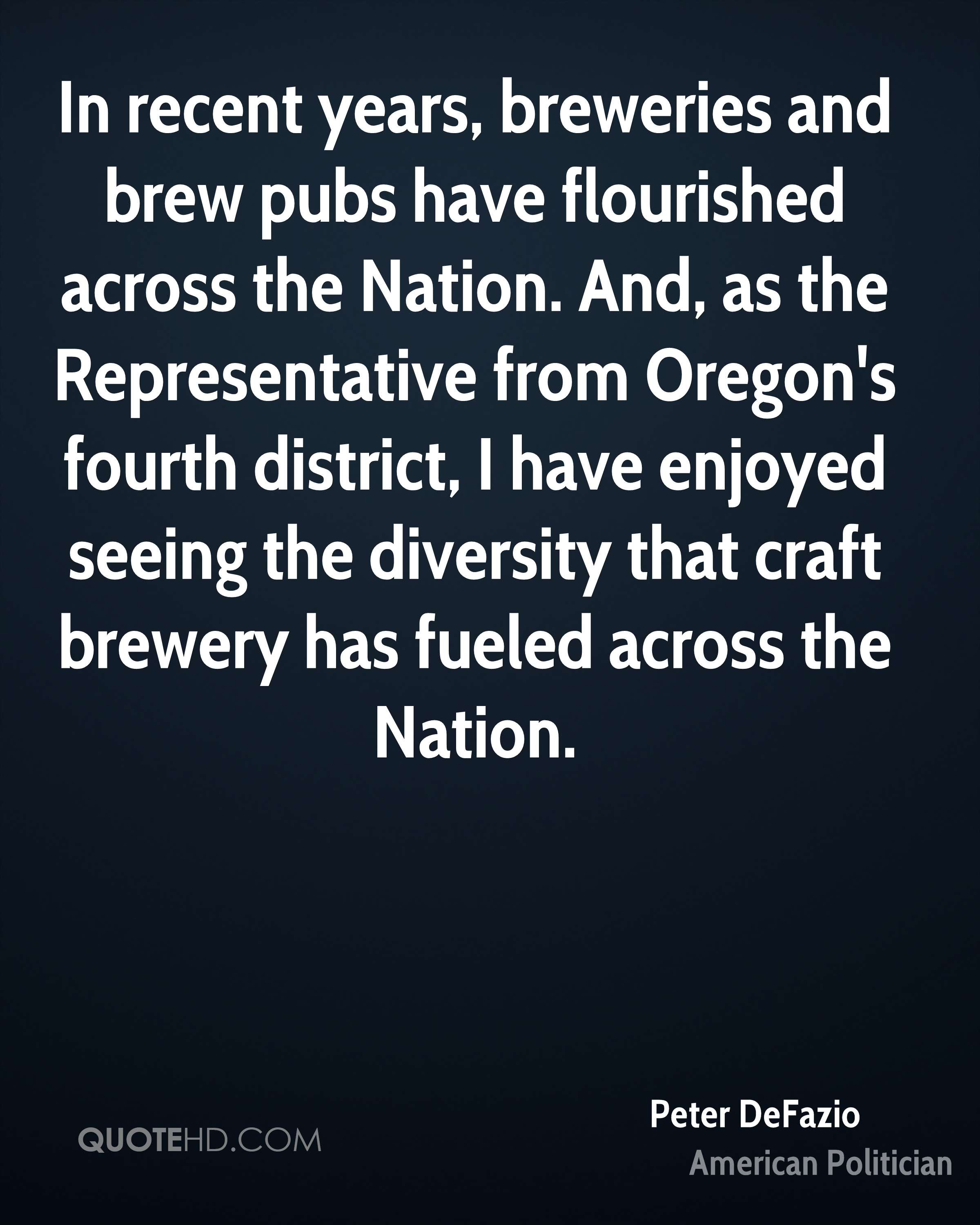 In recent years, breweries and brew pubs have flourished across the Nation. And, as the Representative from Oregon's fourth district, I have enjoyed seeing the diversity that craft brewery has fueled across the Nation.