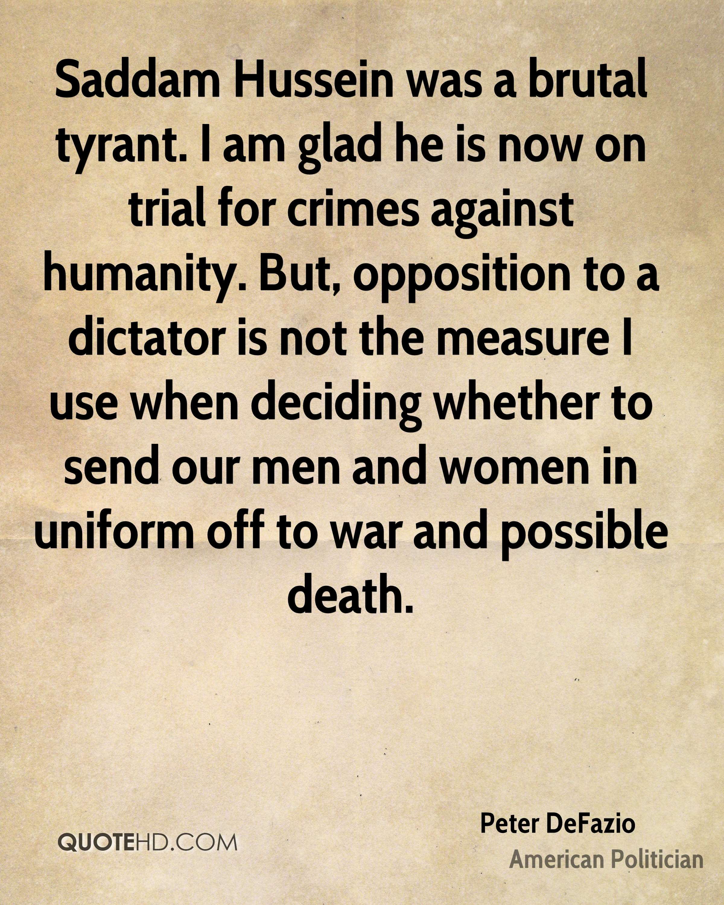 Saddam Hussein was a brutal tyrant. I am glad he is now on trial for crimes against humanity. But, opposition to a dictator is not the measure I use when deciding whether to send our men and women in uniform off to war and possible death.
