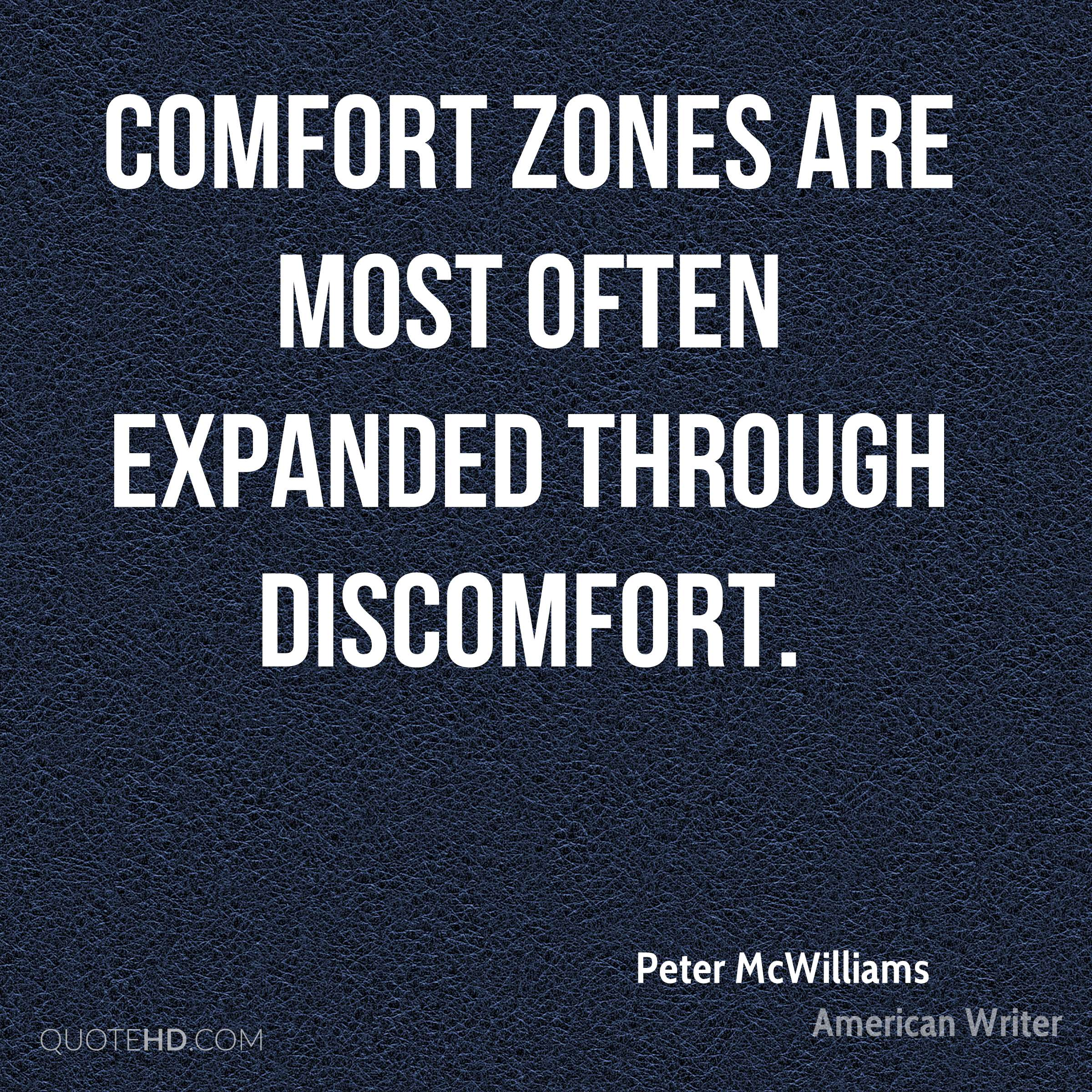 Comfort zones are most often expanded through discomfort.