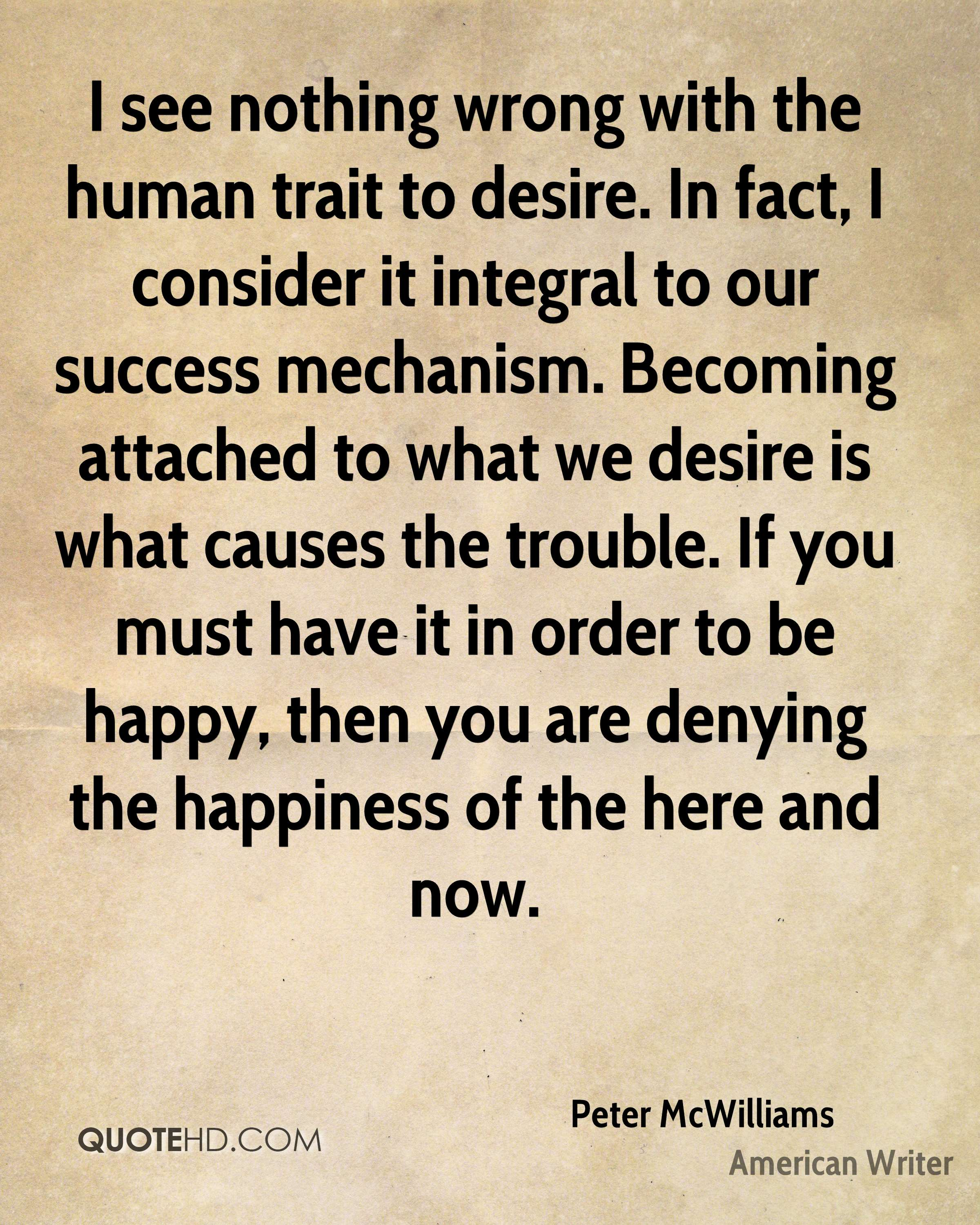 I see nothing wrong with the human trait to desire. In fact, I consider it integral to our success mechanism. Becoming attached to what we desire is what causes the trouble. If you must have it in order to be happy, then you are denying the happiness of the here and now.