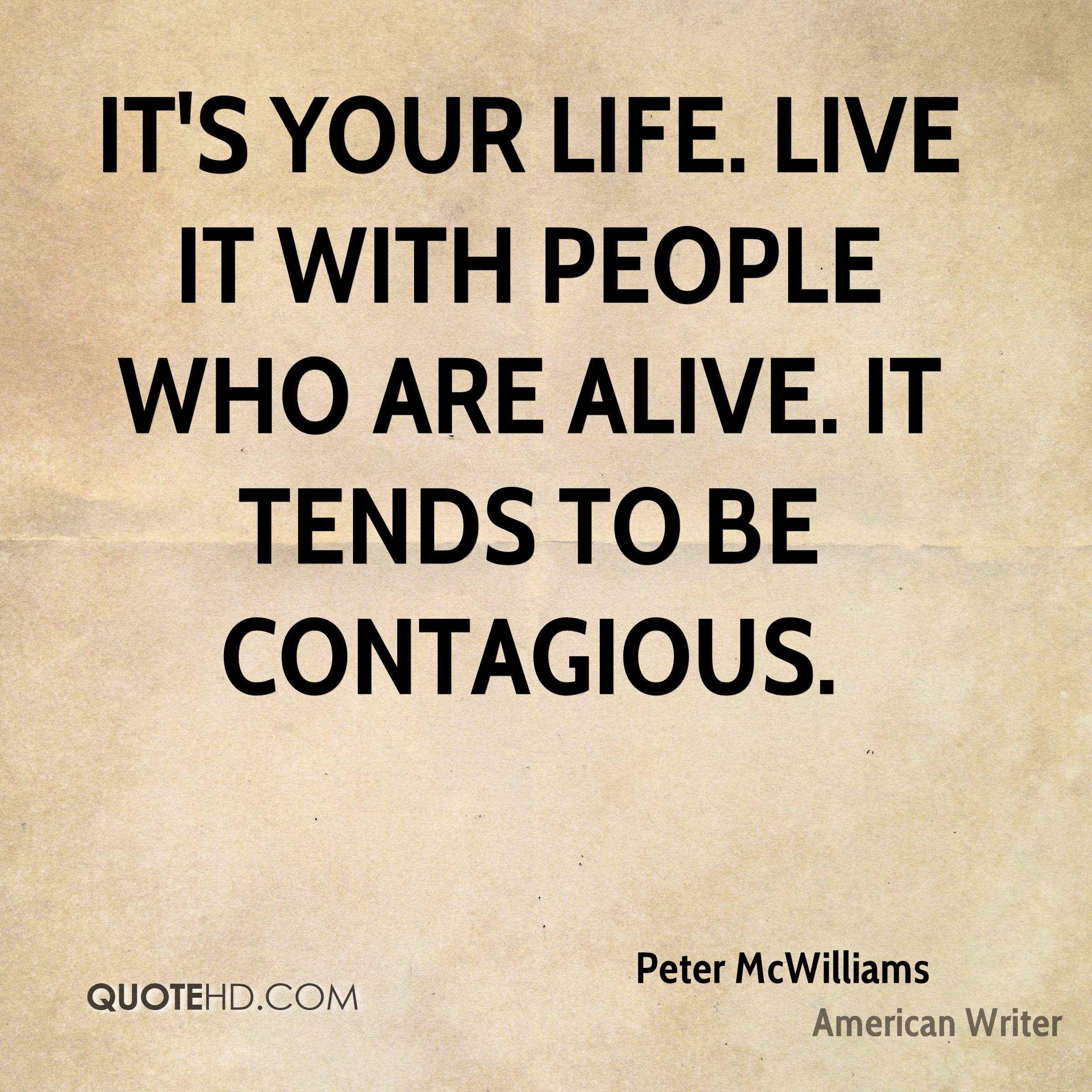 It's your life. Live it with people who are alive. It tends to be contagious.