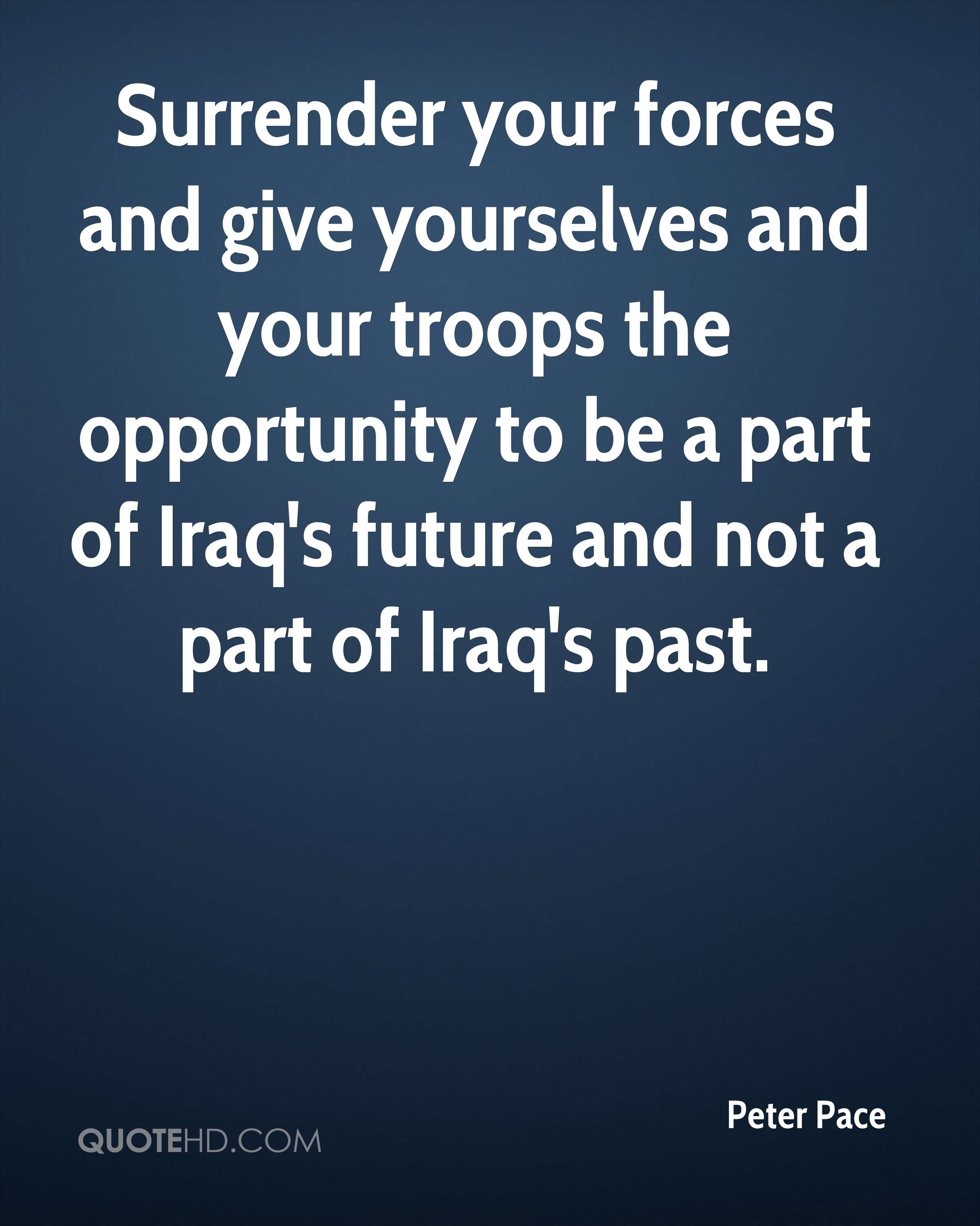 Surrender your forces and give yourselves and your troops the opportunity to be a part of Iraq's future and not a part of Iraq's past.