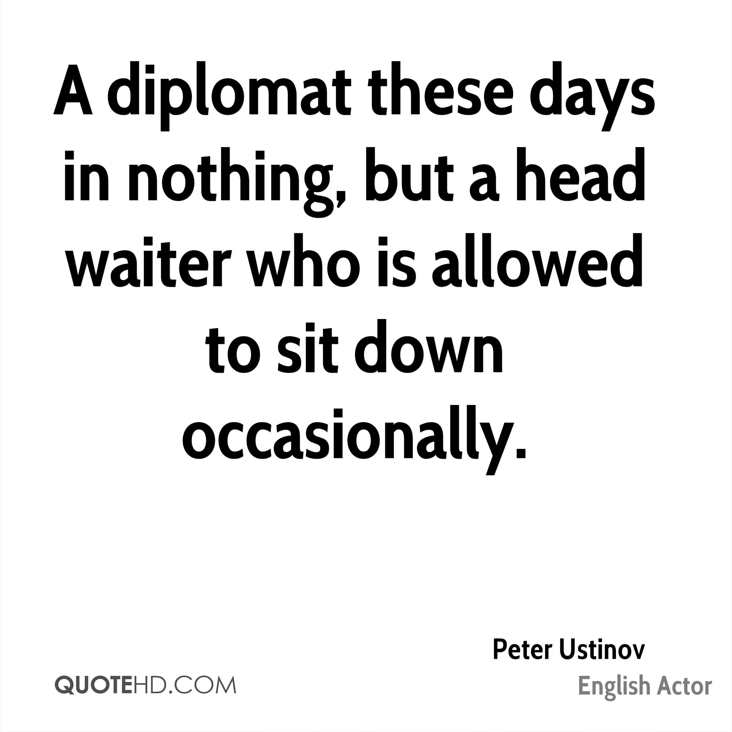 A diplomat these days in nothing, but a head waiter who is allowed to sit down occasionally.
