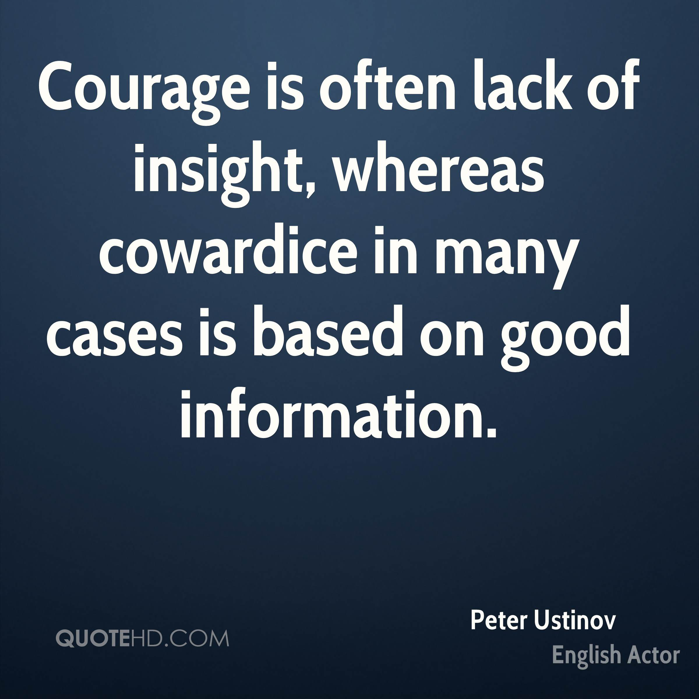 Courage is often lack of insight, whereas cowardice in many cases is based on good information.