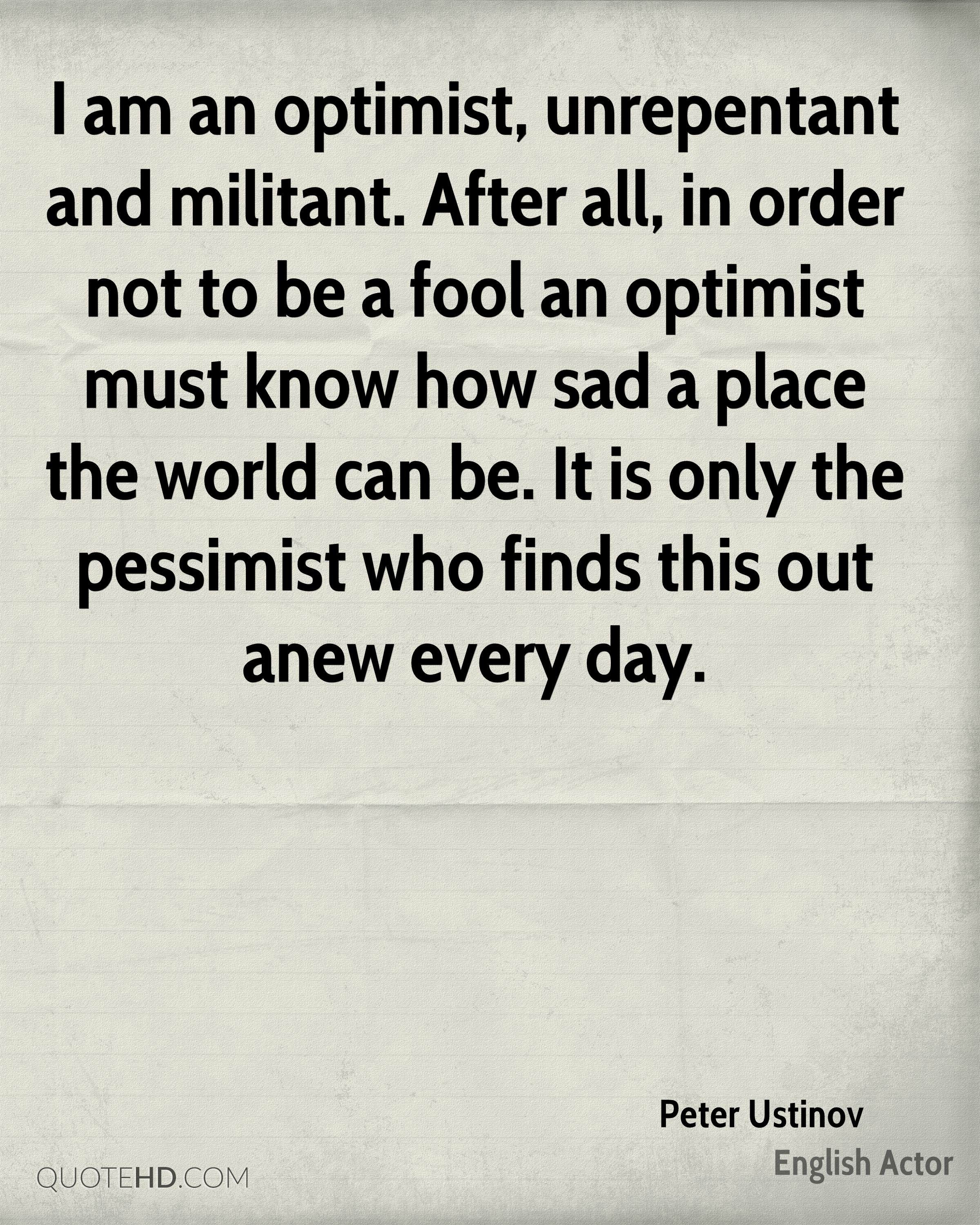I Am An Optimist, Unrepentant And Militant. After All, In Order Not To