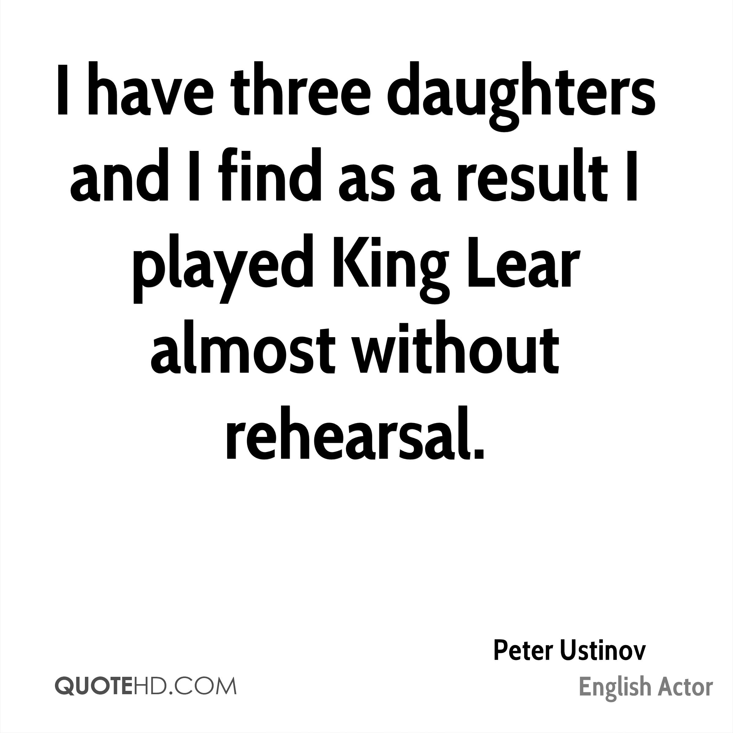 I have three daughters and I find as a result I played King Lear almost without rehearsal.