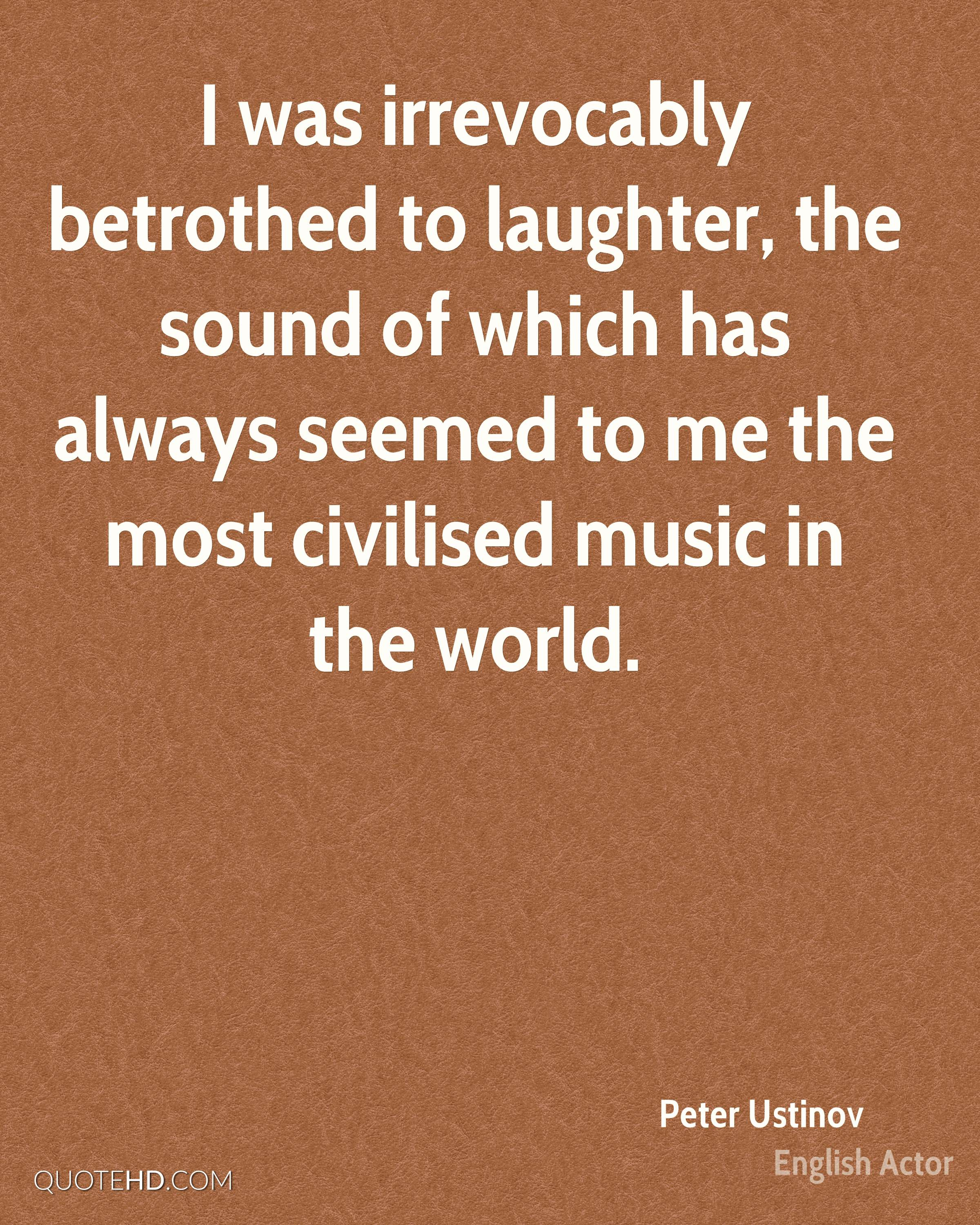 I was irrevocably betrothed to laughter, the sound of which has always seemed to me the most civilised music in the world.