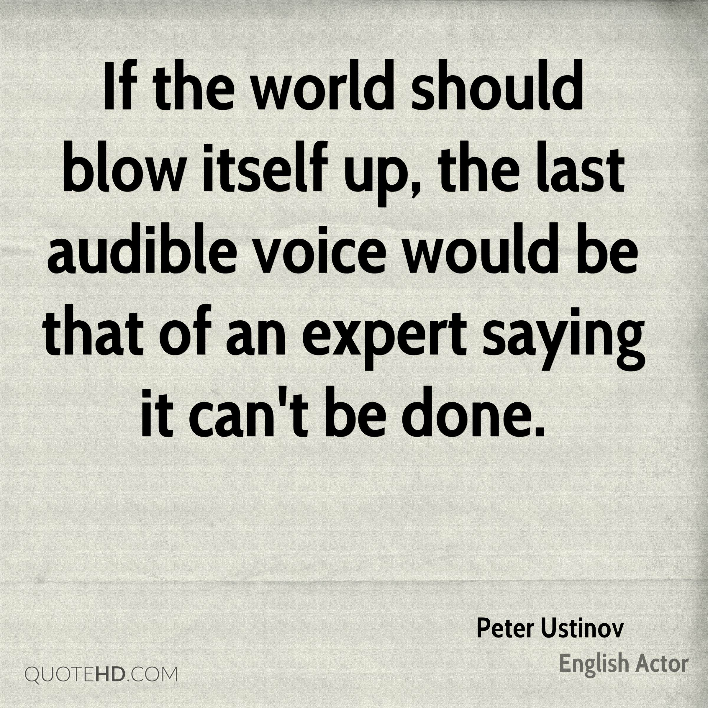 If the world should blow itself up, the last audible voice would be that of an expert saying it can't be done.