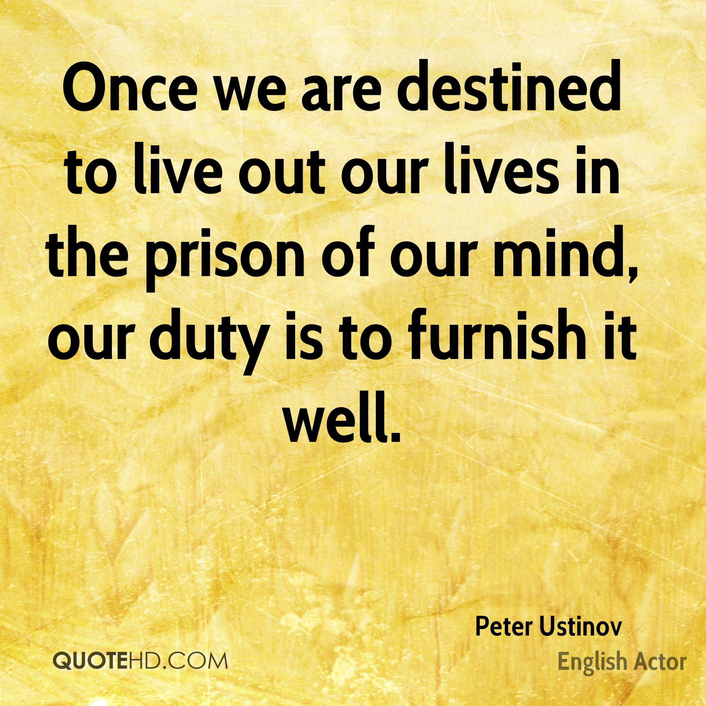 Once we are destined to live out our lives in the prison of our mind, our duty is to furnish it well.