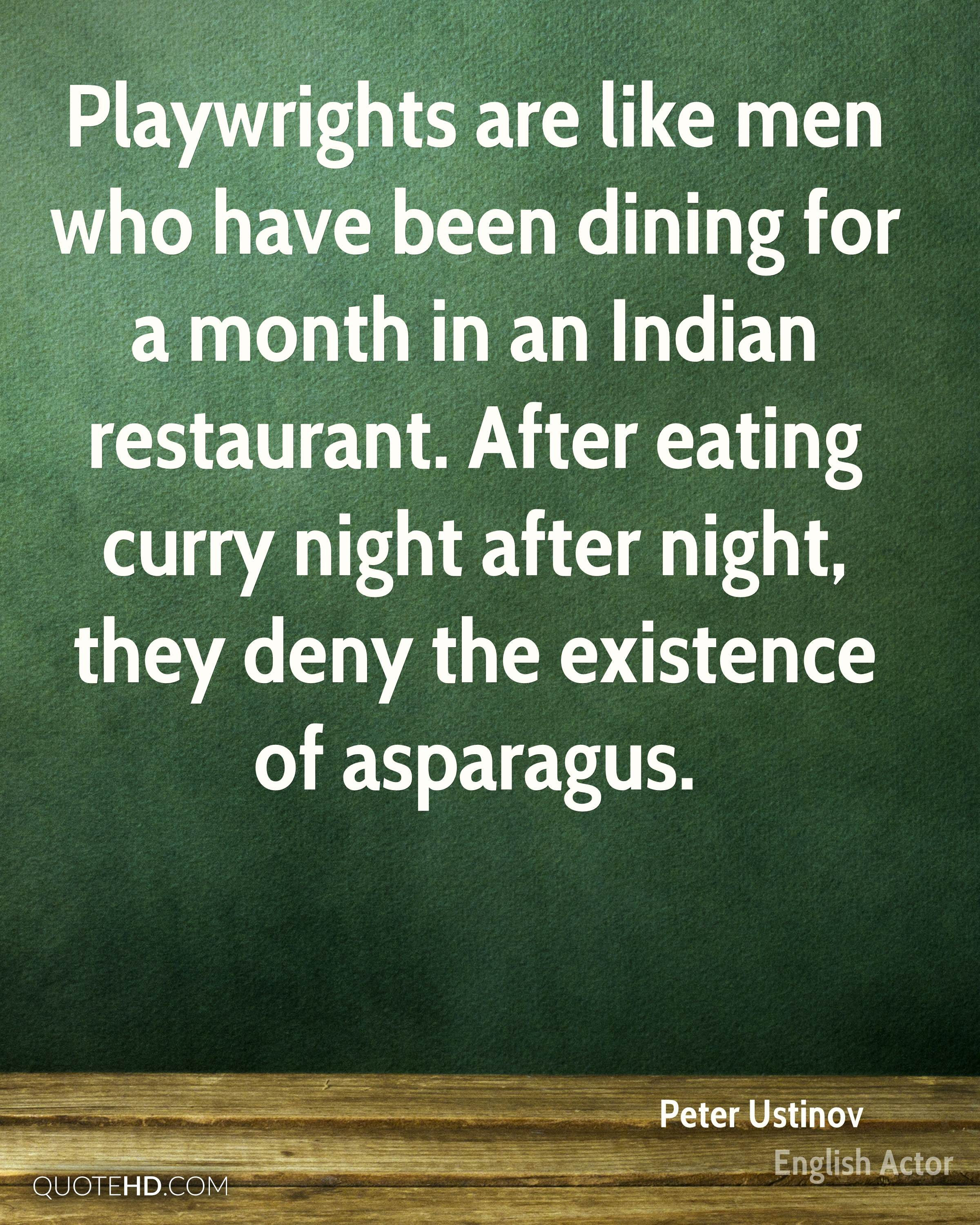 Playwrights are like men who have been dining for a month in an Indian restaurant. After eating curry night after night, they deny the existence of asparagus.