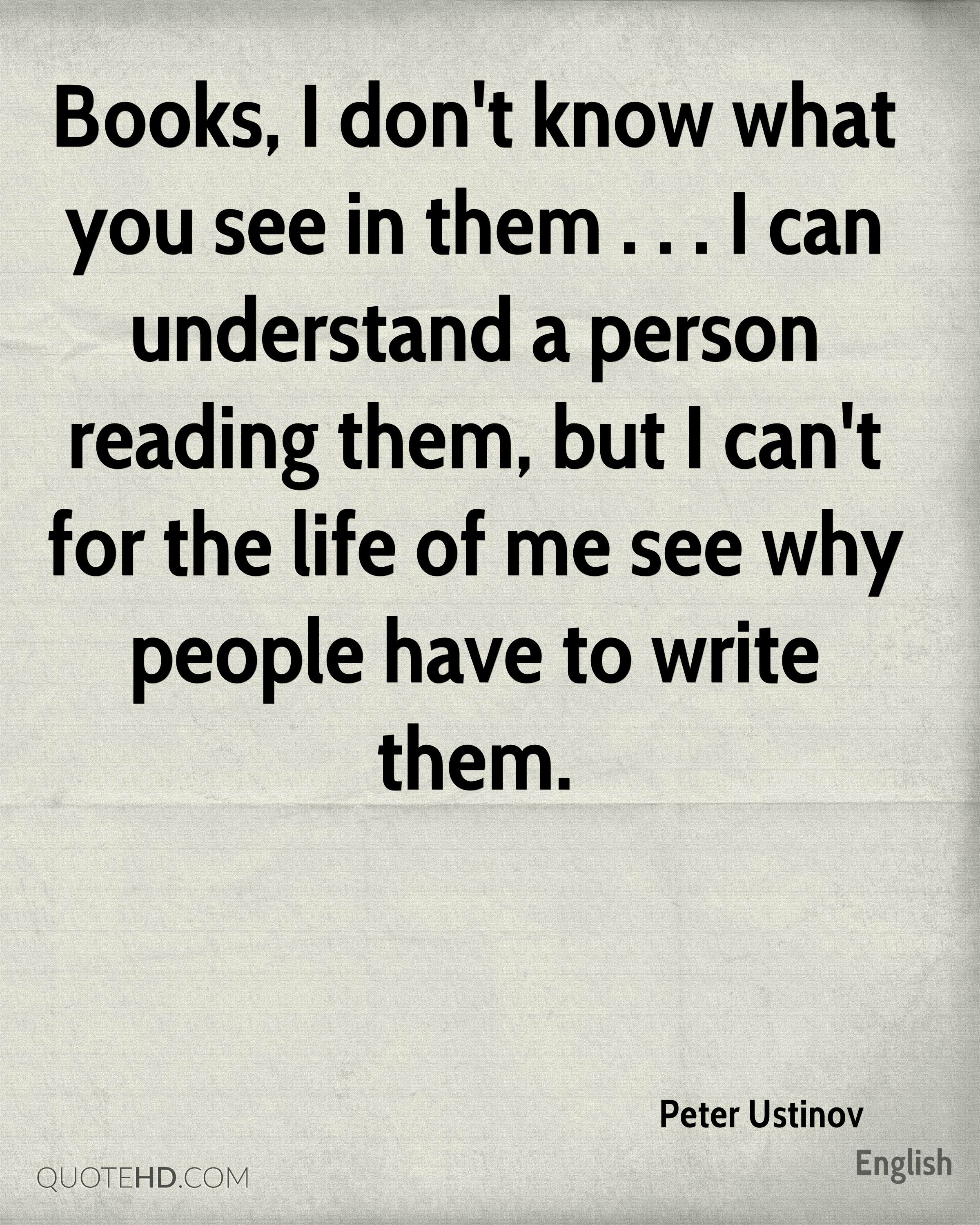 Books, I don't know what you see in them . . . I can understand a person reading them, but I can't for the life of me see why people have to write them.
