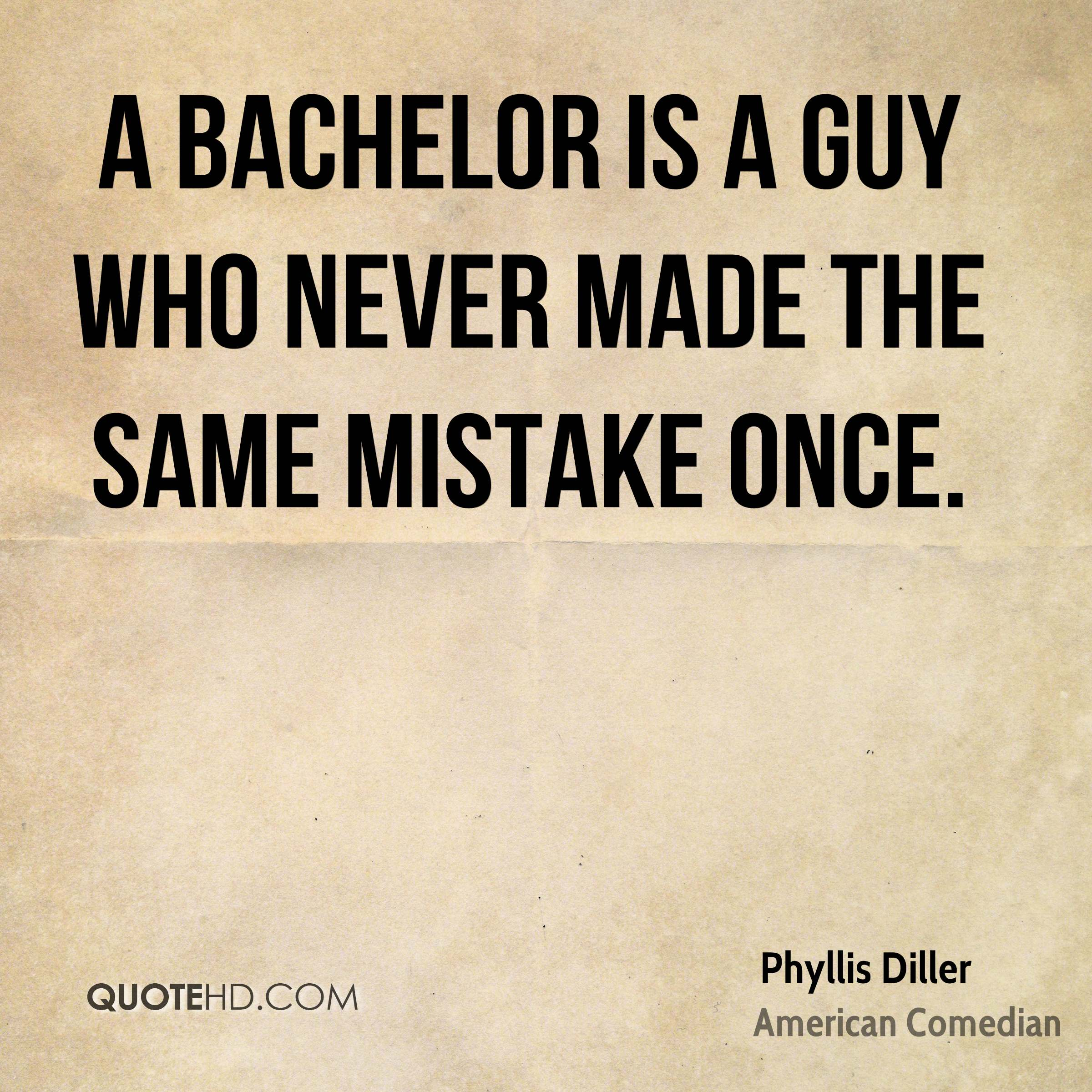 A bachelor is a guy who never made the same mistake once.