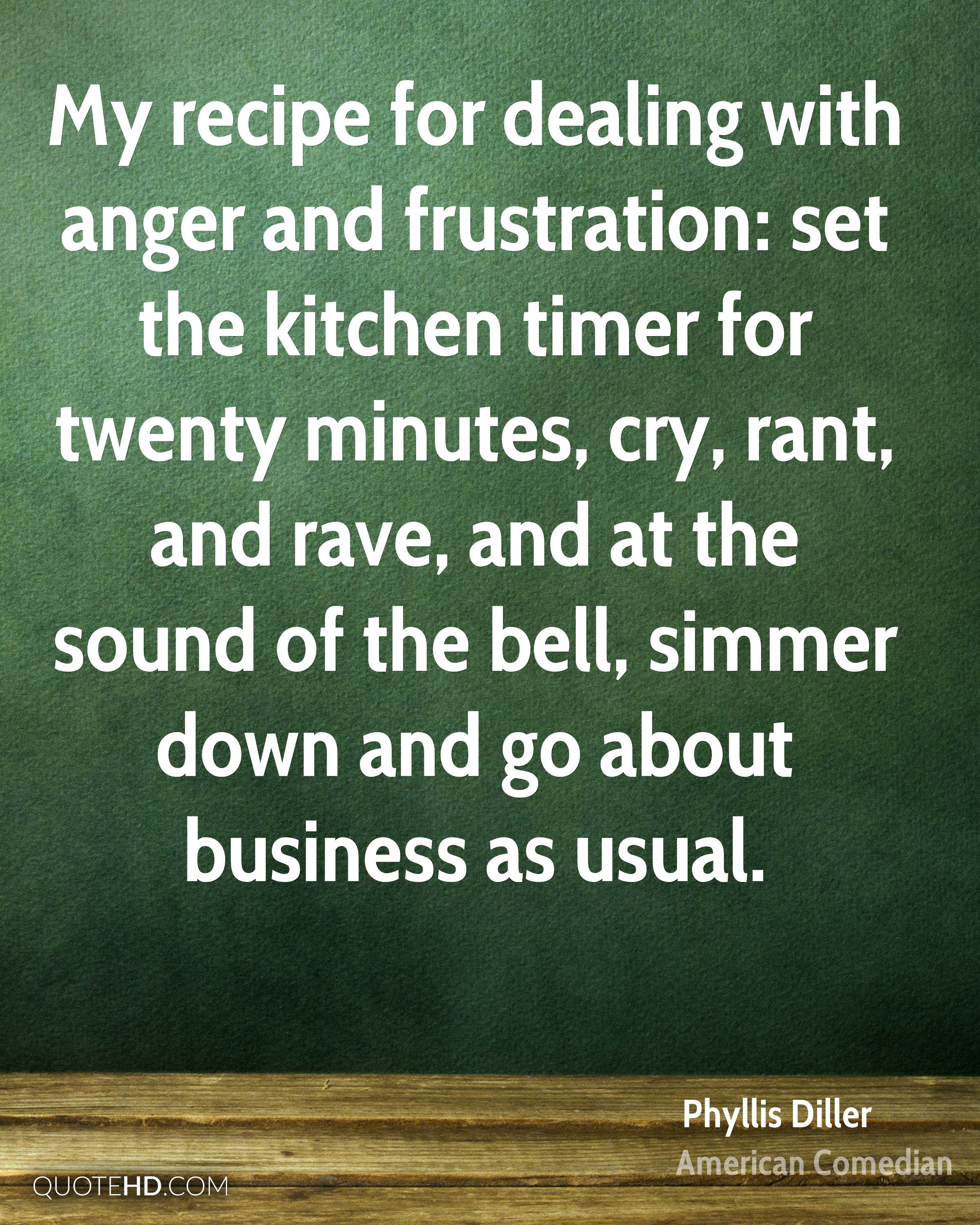 My recipe for dealing with anger and frustration: set the kitchen timer for twenty minutes, cry, rant, and rave, and at the sound of the bell, simmer down and go about business as usual.