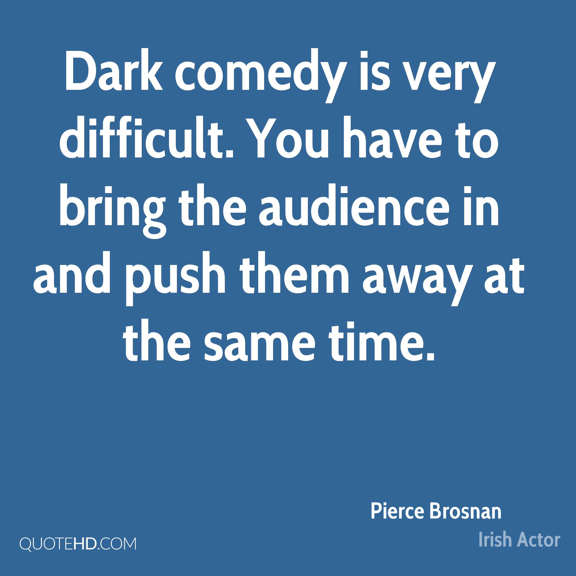 Dark comedy is very difficult. You have to bring the audience in and push them away at the same time.