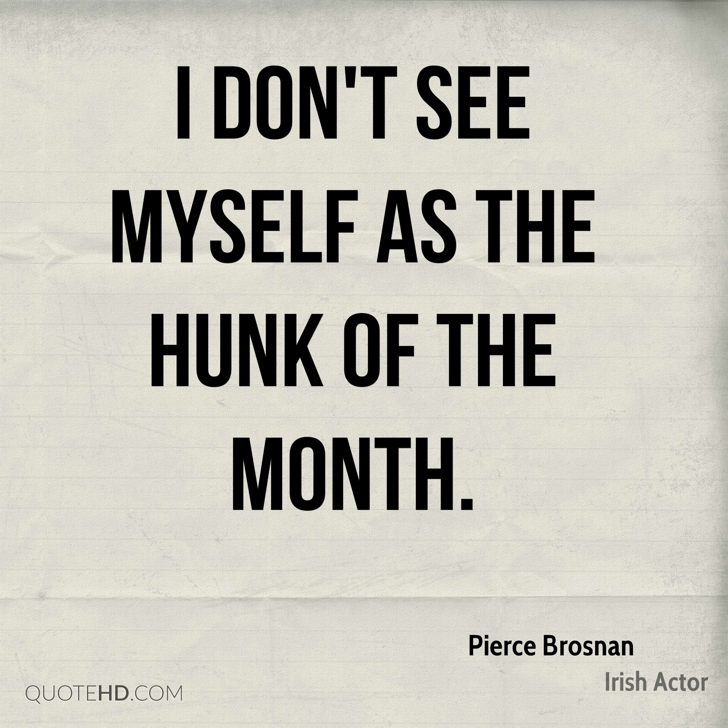 I don't see myself as the Hunk of the Month.