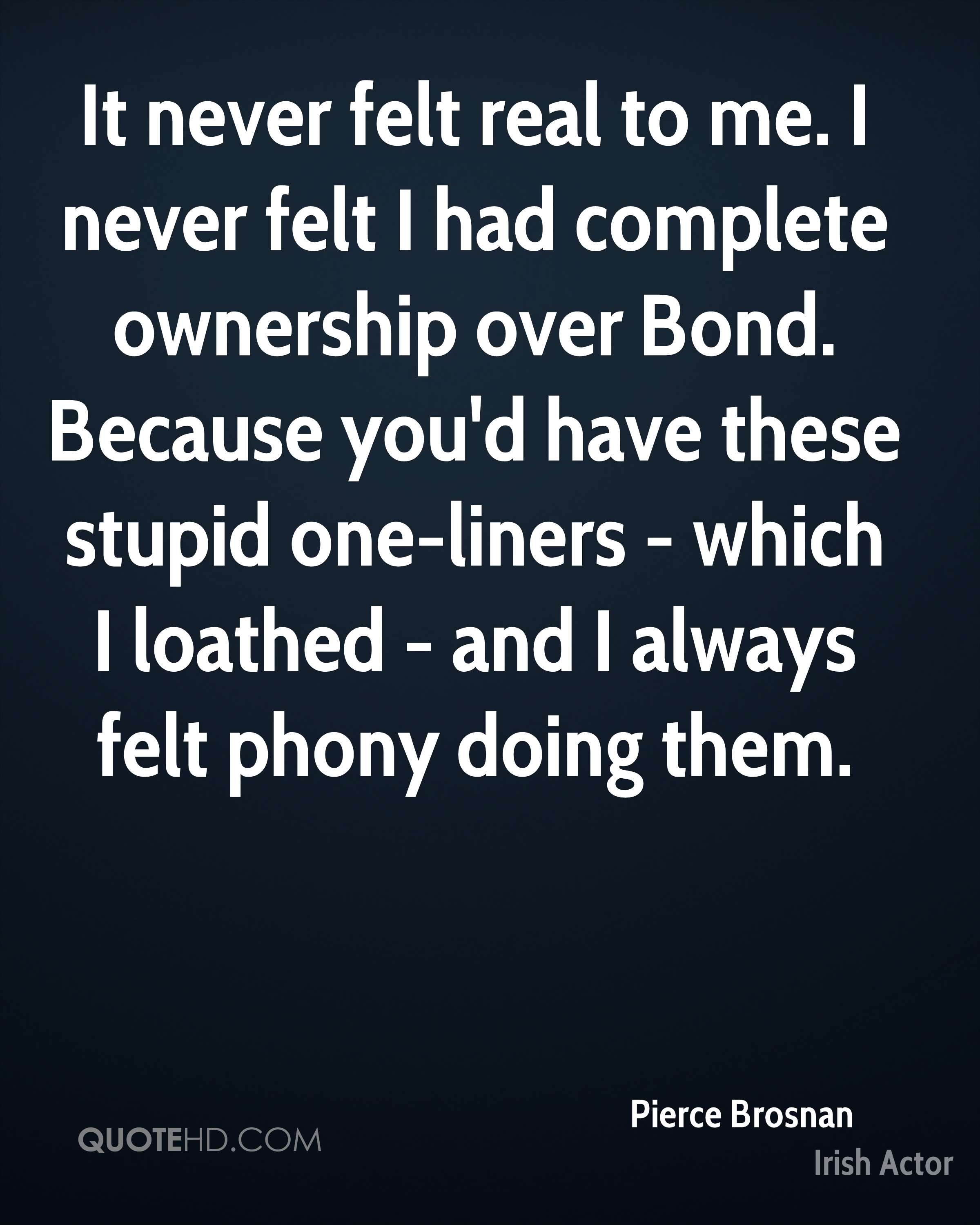 It never felt real to me. I never felt I had complete ownership over Bond. Because you'd have these stupid one-liners - which I loathed - and I always felt phony doing them.
