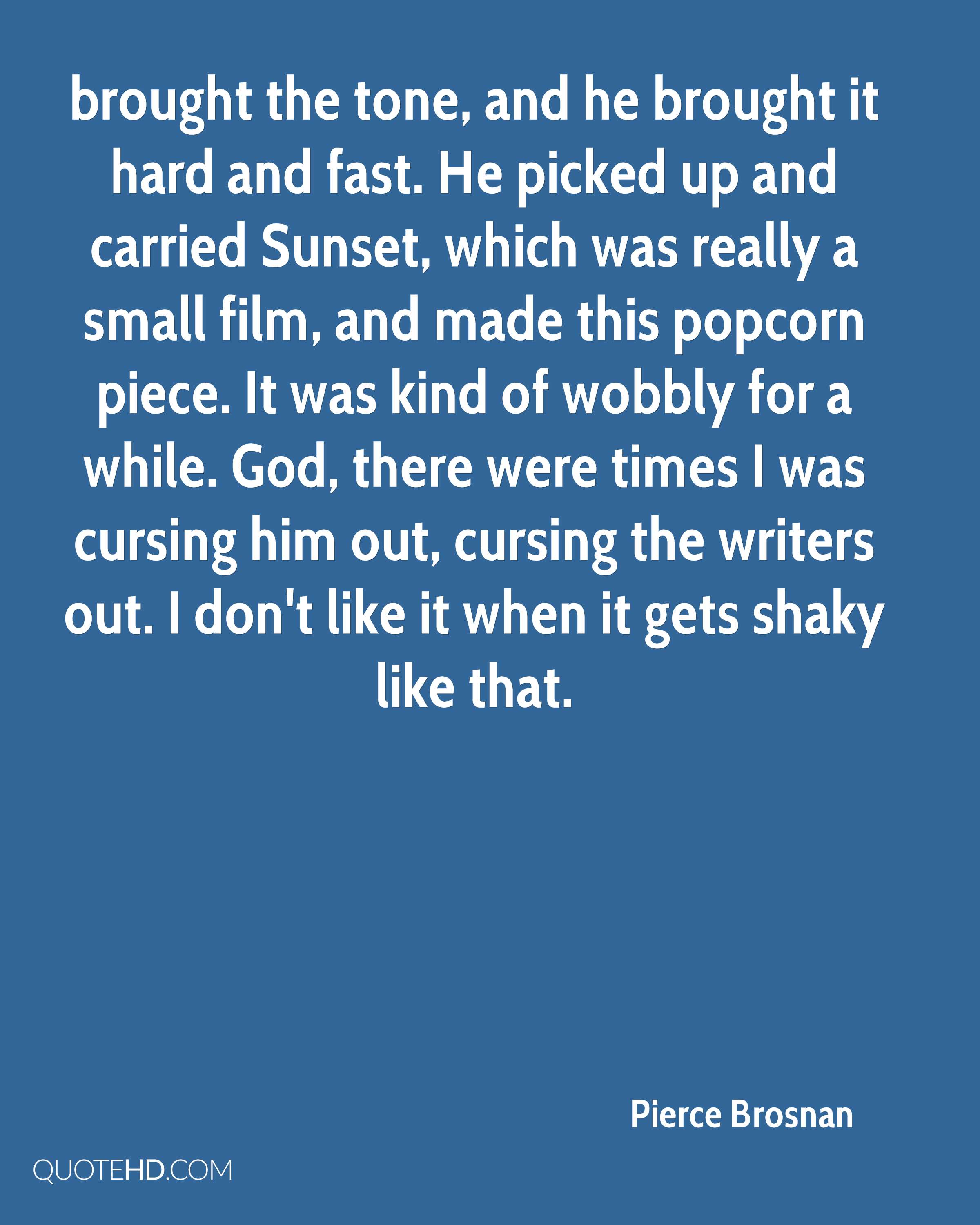 brought the tone, and he brought it hard and fast. He picked up and carried Sunset, which was really a small film, and made this popcorn piece. It was kind of wobbly for a while. God, there were times I was cursing him out, cursing the writers out. I don't like it when it gets shaky like that.