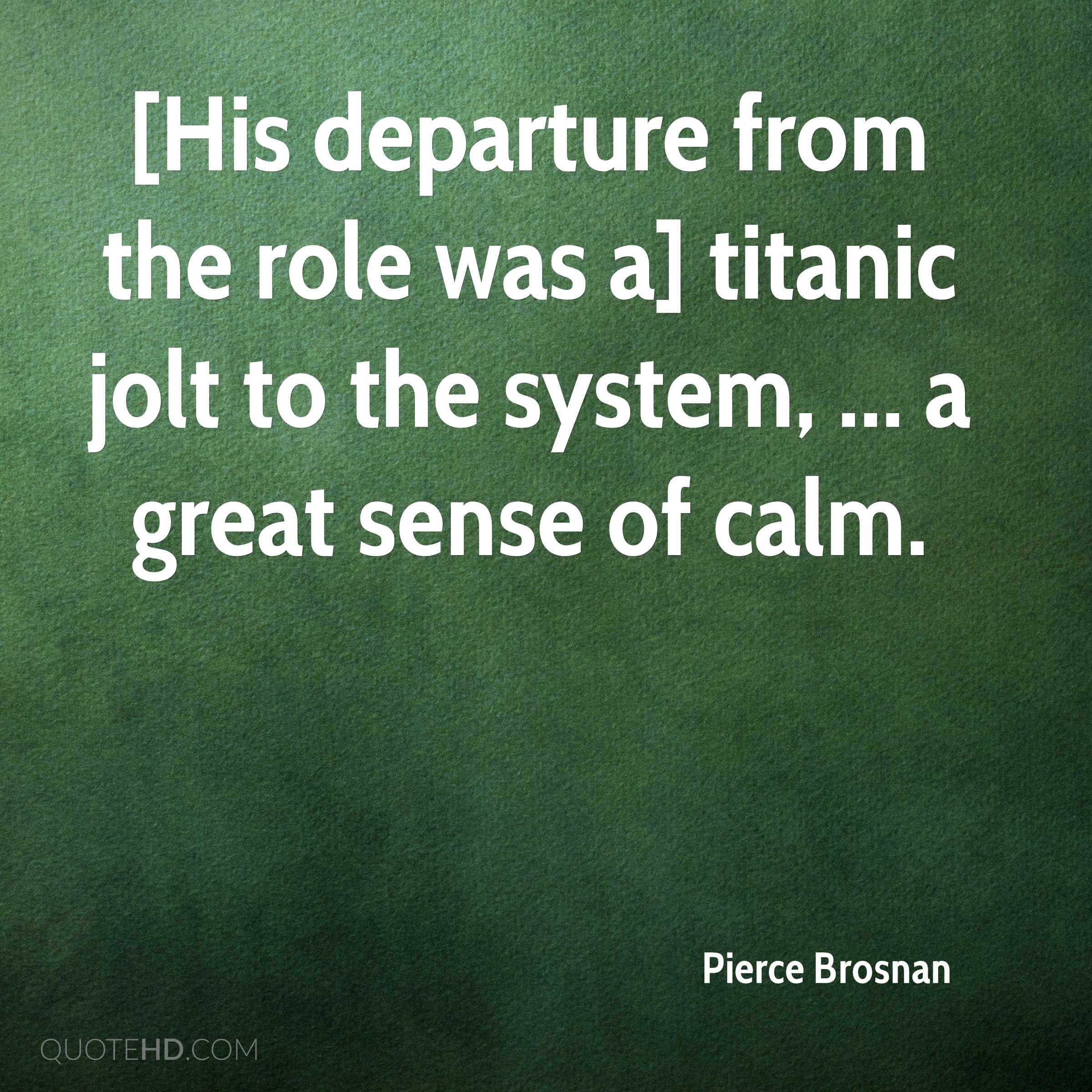 [His departure from the role was a] titanic jolt to the system, ... a great sense of calm.