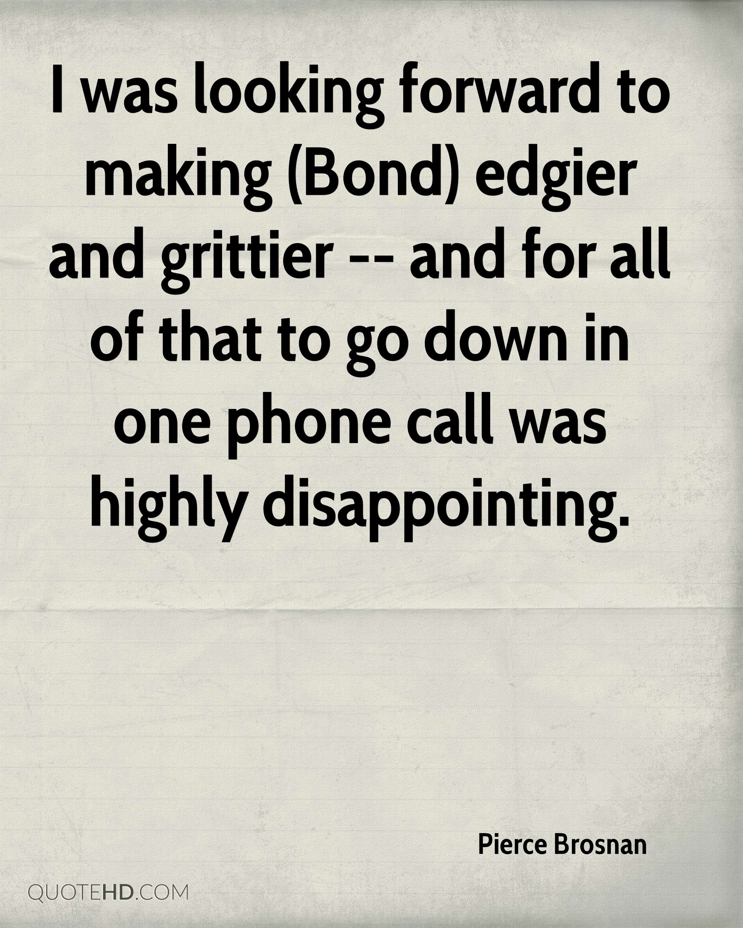 I was looking forward to making (Bond) edgier and grittier -- and for all of that to go down in one phone call was highly disappointing.