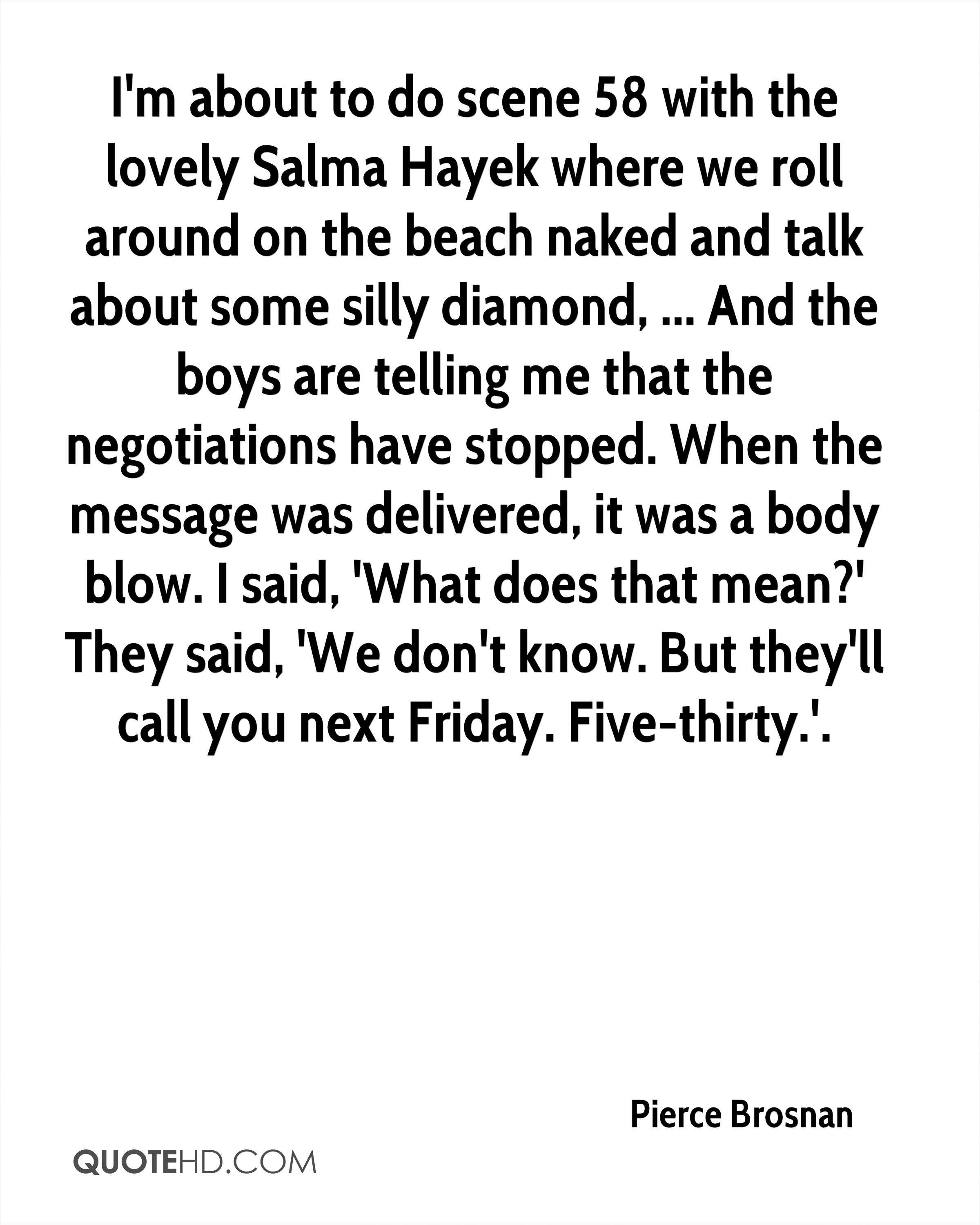 I'm about to do scene 58 with the lovely Salma Hayek where we roll around on the beach naked and talk about some silly diamond, ... And the boys are telling me that the negotiations have stopped. When the message was delivered, it was a body blow. I said, 'What does that mean?' They said, 'We don't know. But they'll call you next Friday. Five-thirty.'.