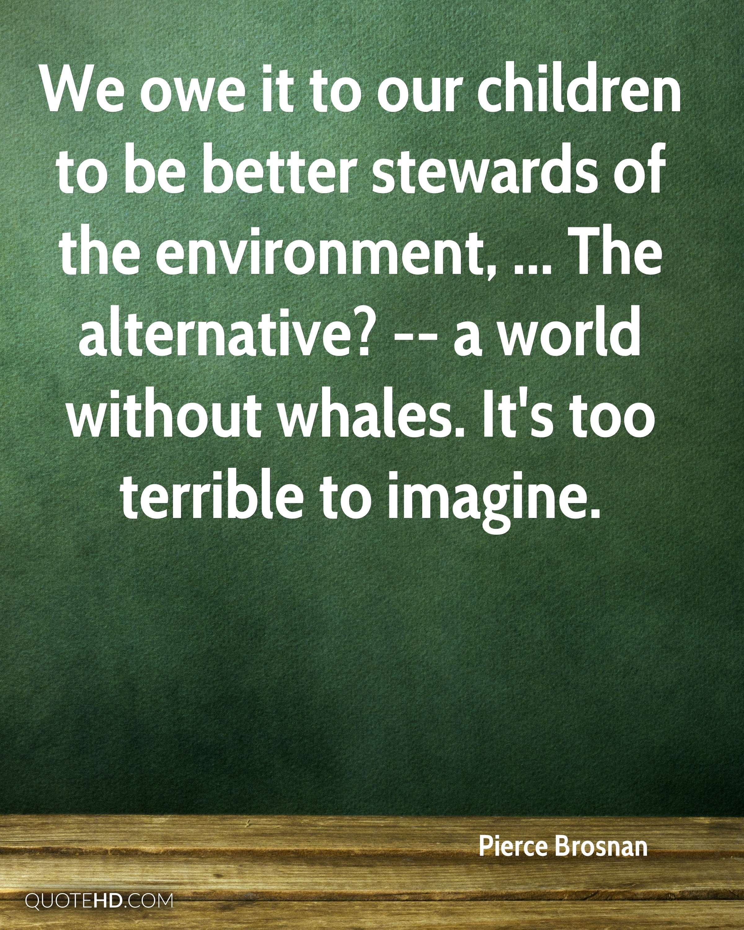 We owe it to our children to be better stewards of the environment, ... The alternative? -- a world without whales. It's too terrible to imagine.