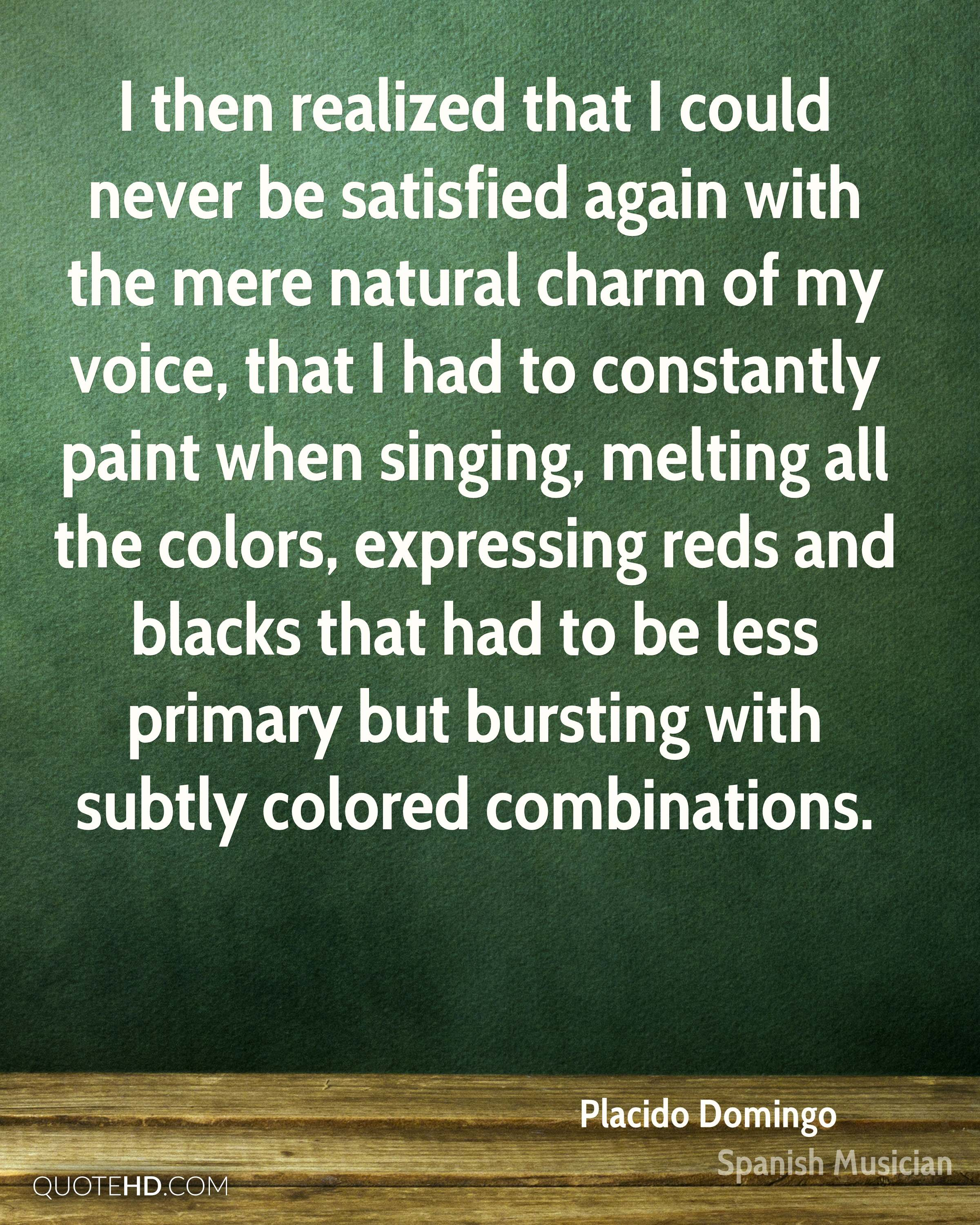 I then realized that I could never be satisfied again with the mere natural charm of my voice, that I had to constantly paint when singing, melting all the colors, expressing reds and blacks that had to be less primary but bursting with subtly colored combinations.