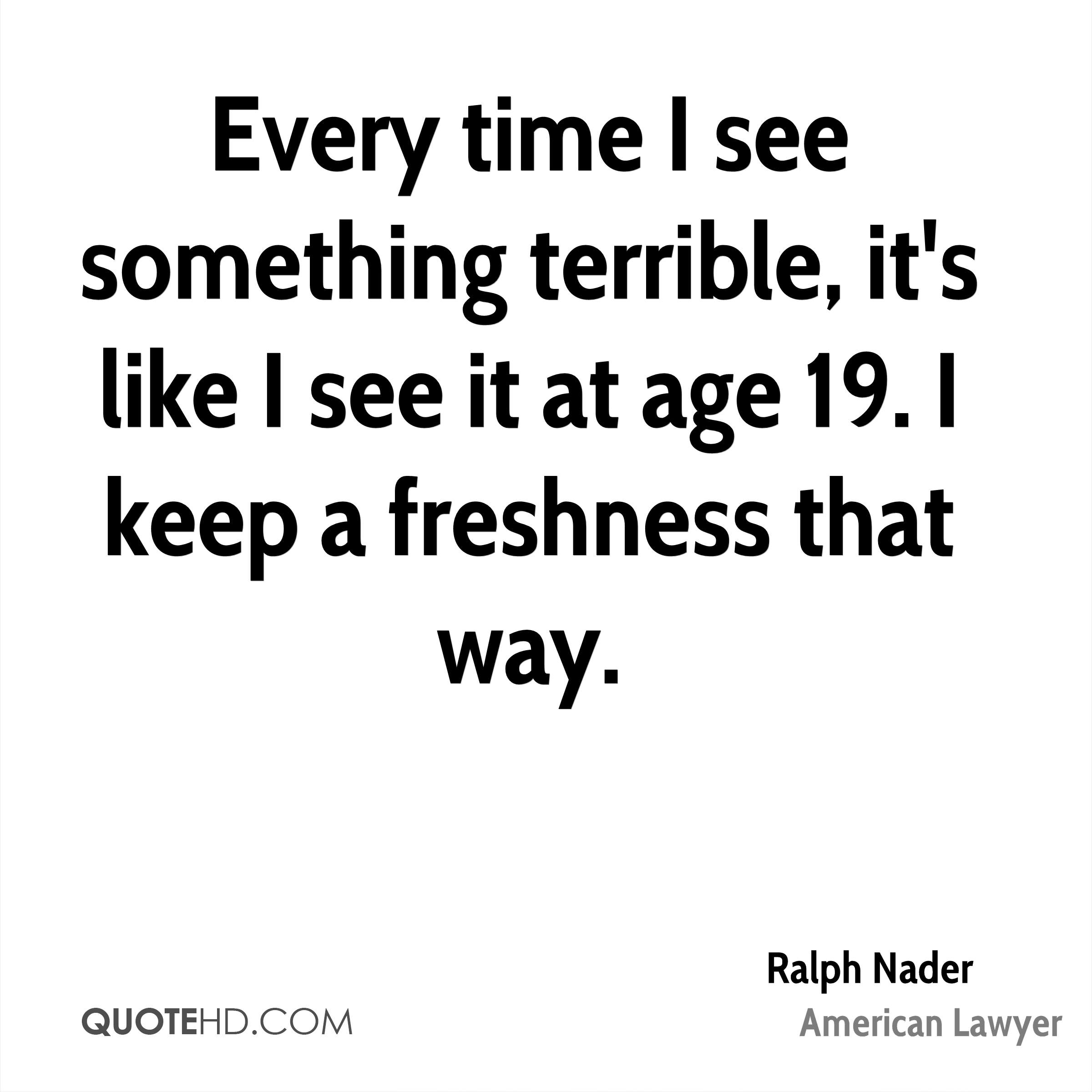 Every time I see something terrible, it's like I see it at age 19. I keep a freshness that way.