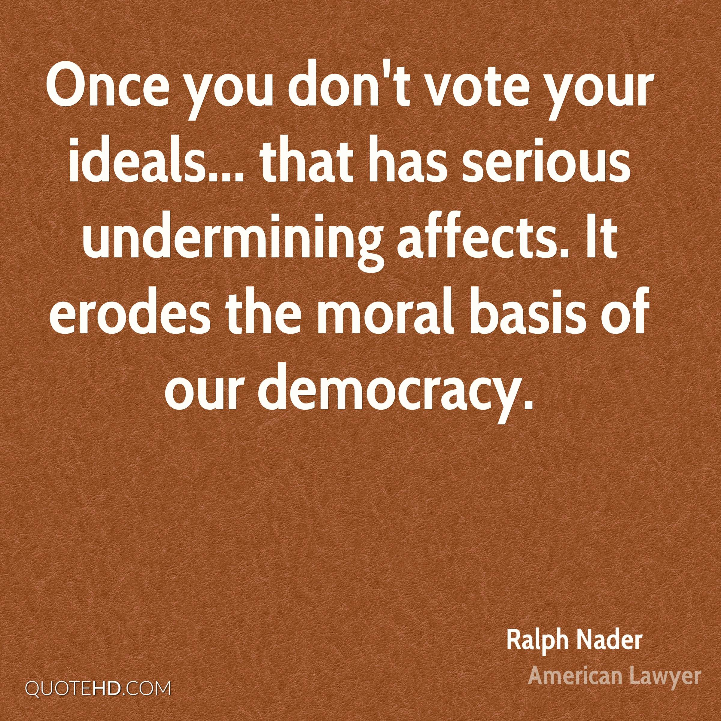 Once you don't vote your ideals... that has serious undermining affects. It erodes the moral basis of our democracy.