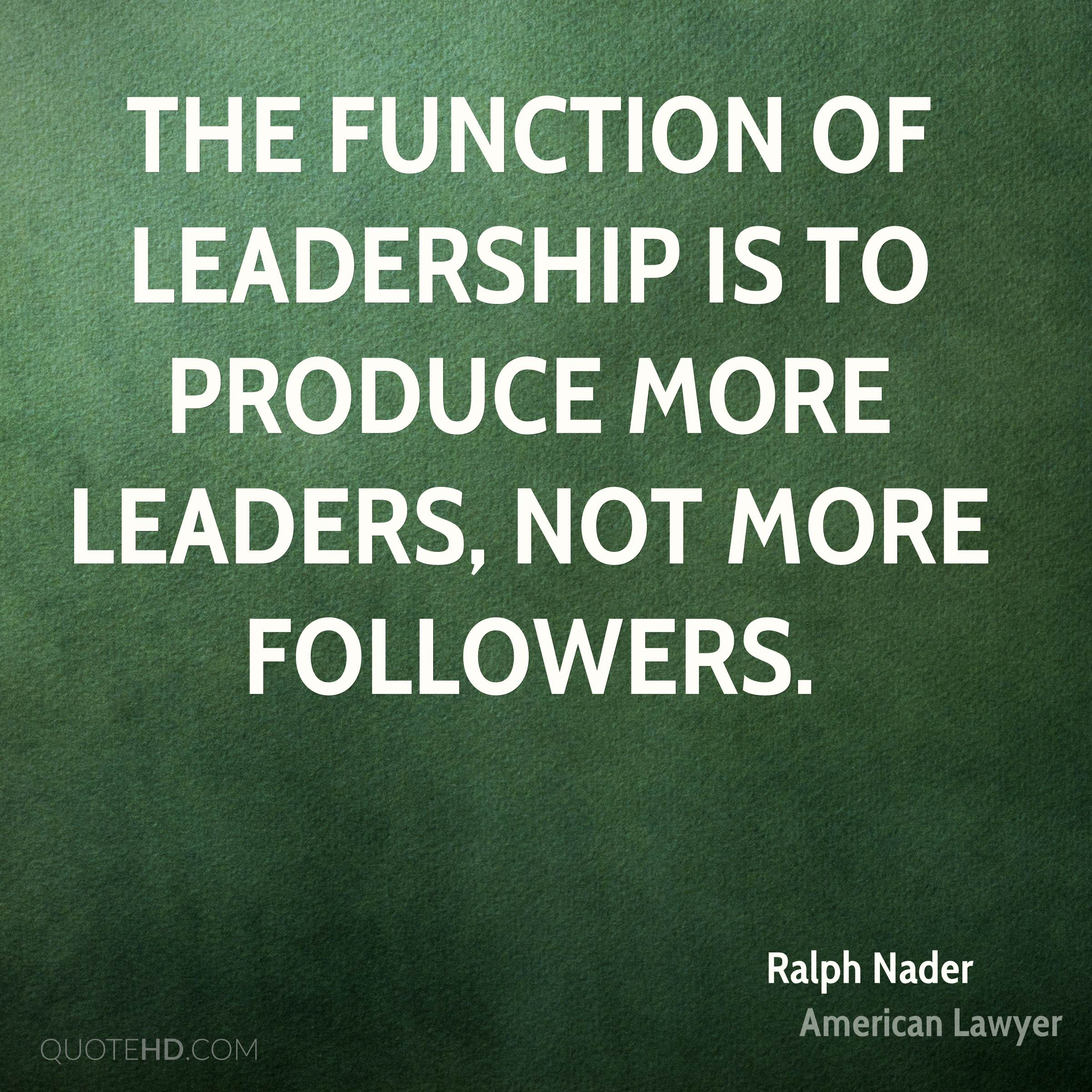 The function of leadership is to produce more leaders, not more followers.