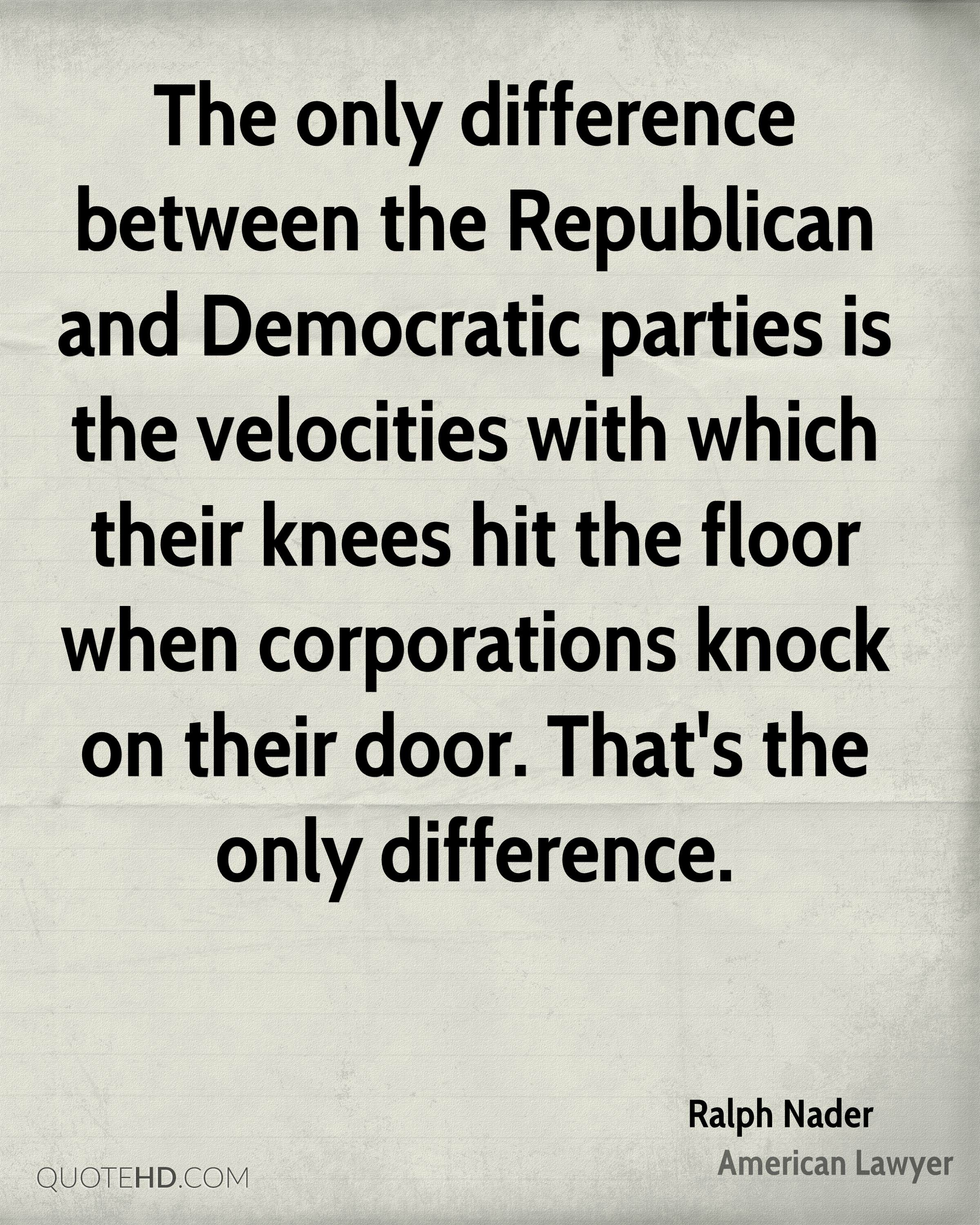 The only difference between the Republican and Democratic parties is the velocities with which their knees hit the floor when corporations knock on their door. That's the only difference.