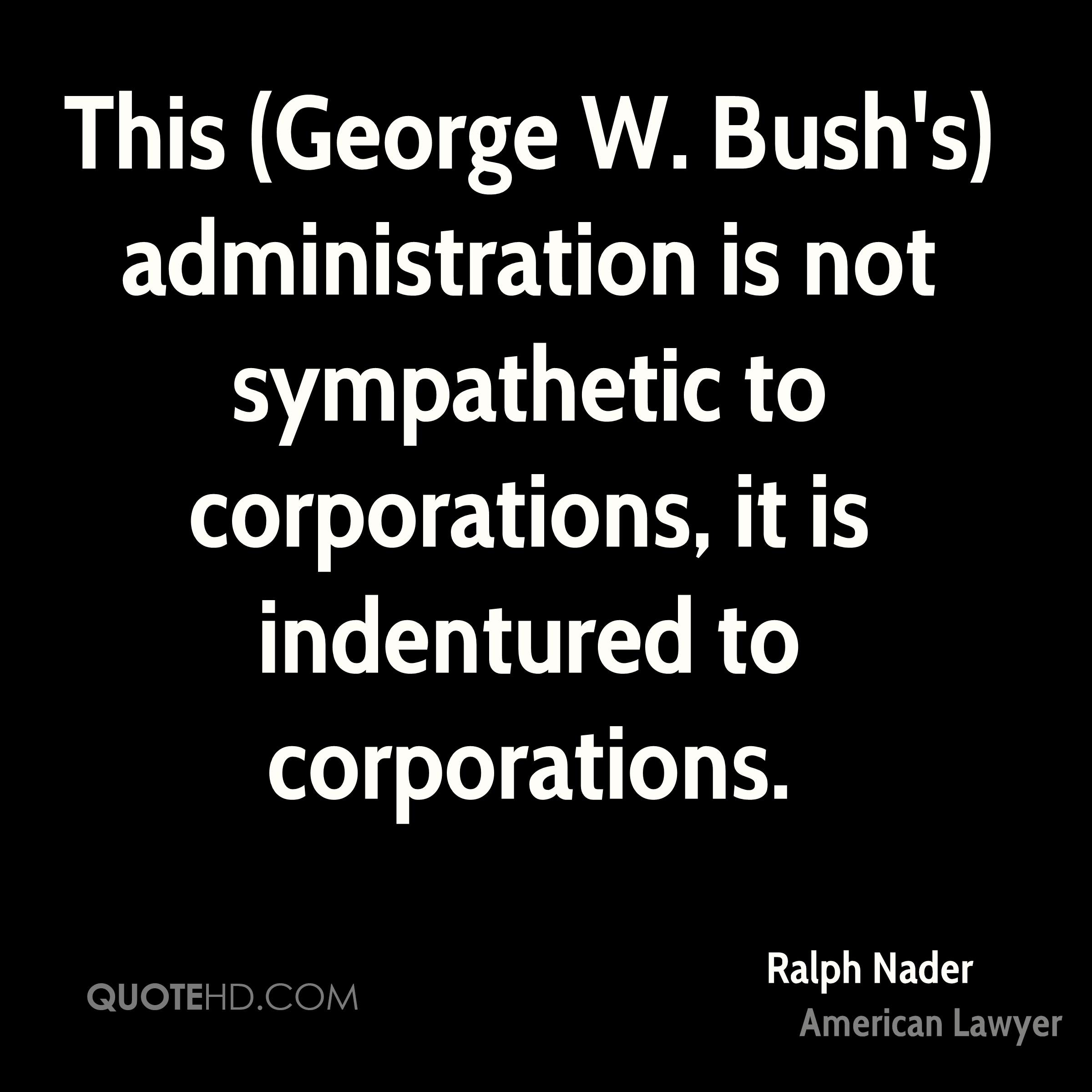 This (George W. Bush's) administration is not sympathetic to corporations, it is indentured to corporations.